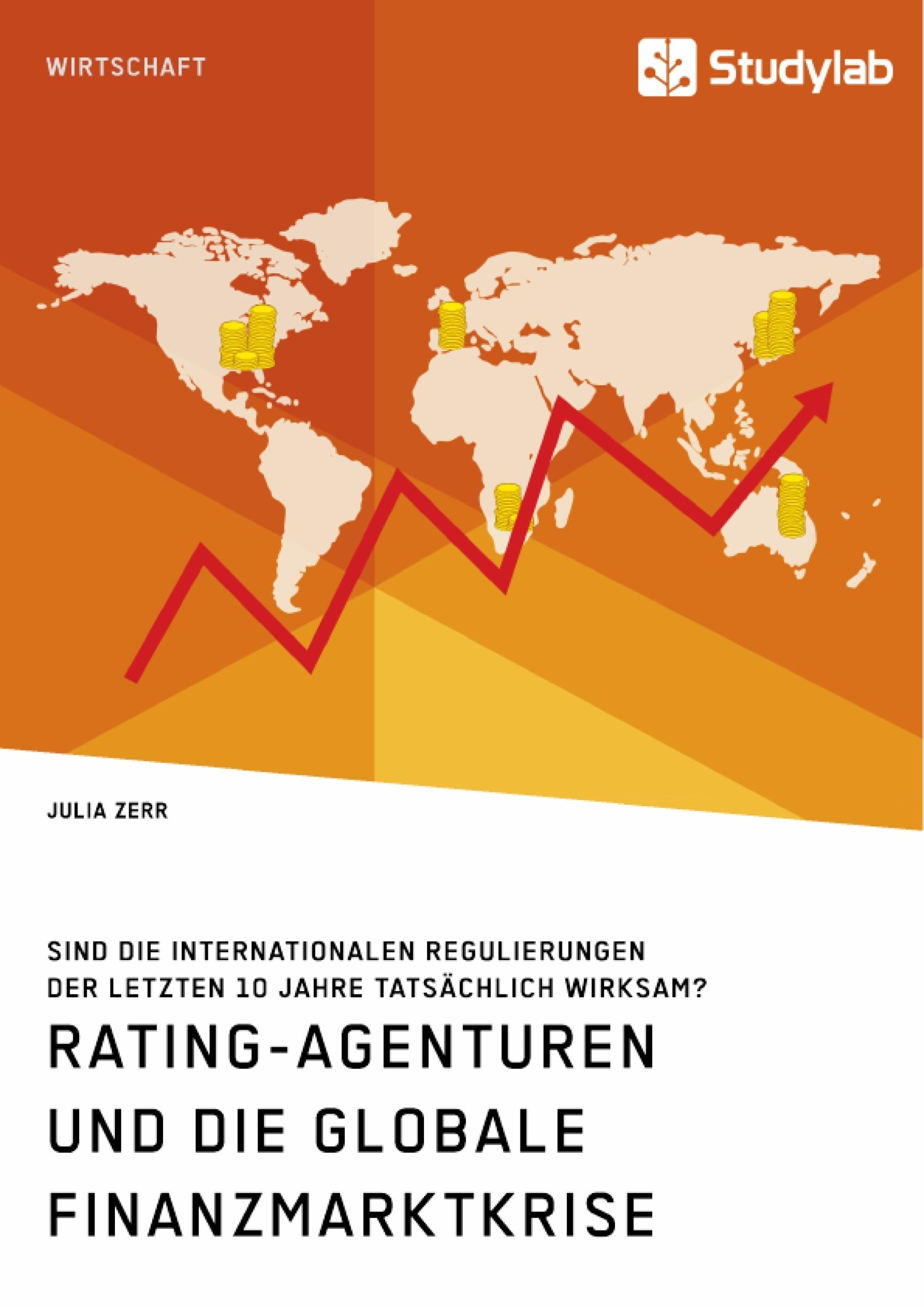 Titel: Rating-Agenturen und die globale Finanzmarktkrise. Sind die internationalen Regulierungen der letzten 10 Jahre tatsächlich wirksam?