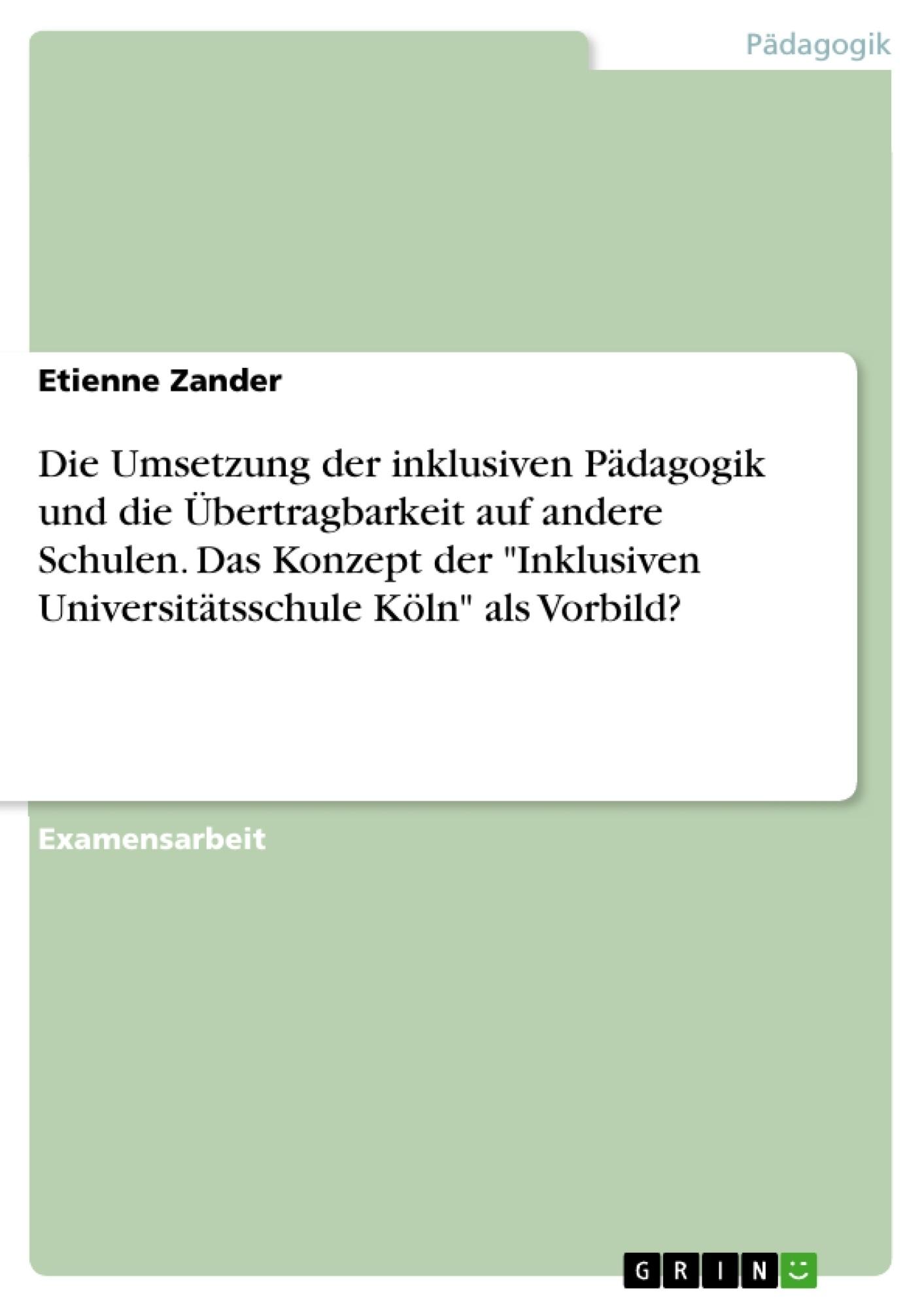 """Titel: Die Umsetzung der inklusiven Pädagogik und die Übertragbarkeit auf andere Schulen. Das Konzept der """"Inklusiven Universitätsschule Köln"""" als Vorbild?"""