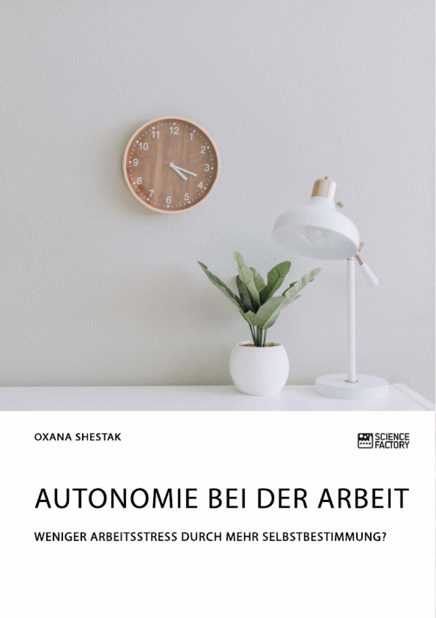 Titel: Autonomie bei der Arbeit. Weniger Arbeitsstress durch mehr Selbstbestimmung?