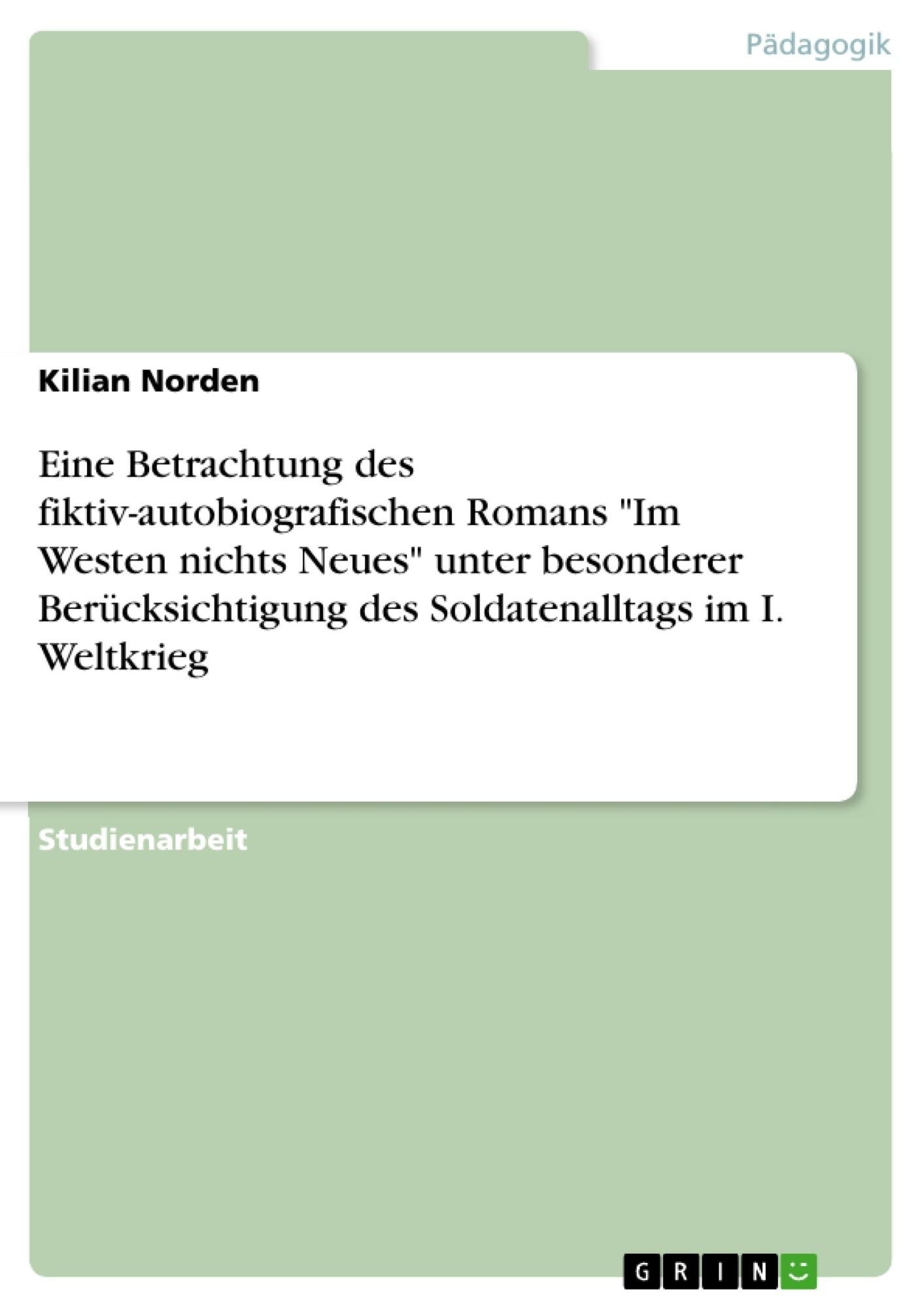 """Titel: Eine Betrachtung des fiktiv-autobiografischen Romans """"Im Westen nichts Neues"""" unter besonderer Berücksichtigung des Soldatenalltags im I. Weltkrieg"""