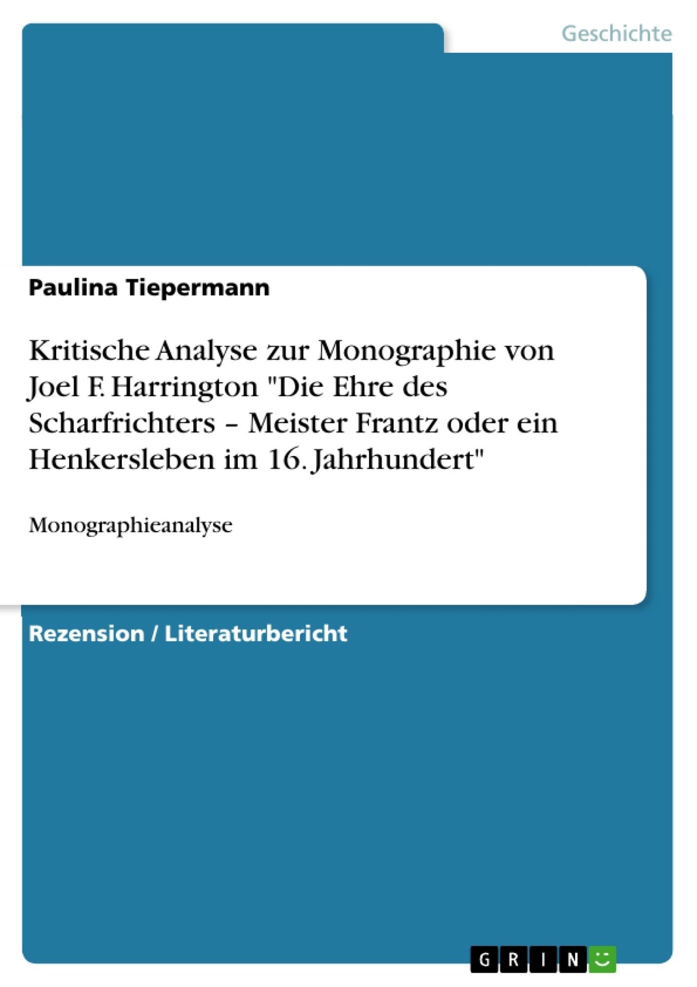 """Titel: Kritische Analyse zur Monographie von Joel F. Harrington """"Die Ehre des Scharfrichters – Meister Frantz oder ein Henkersleben im 16. Jahrhundert"""""""