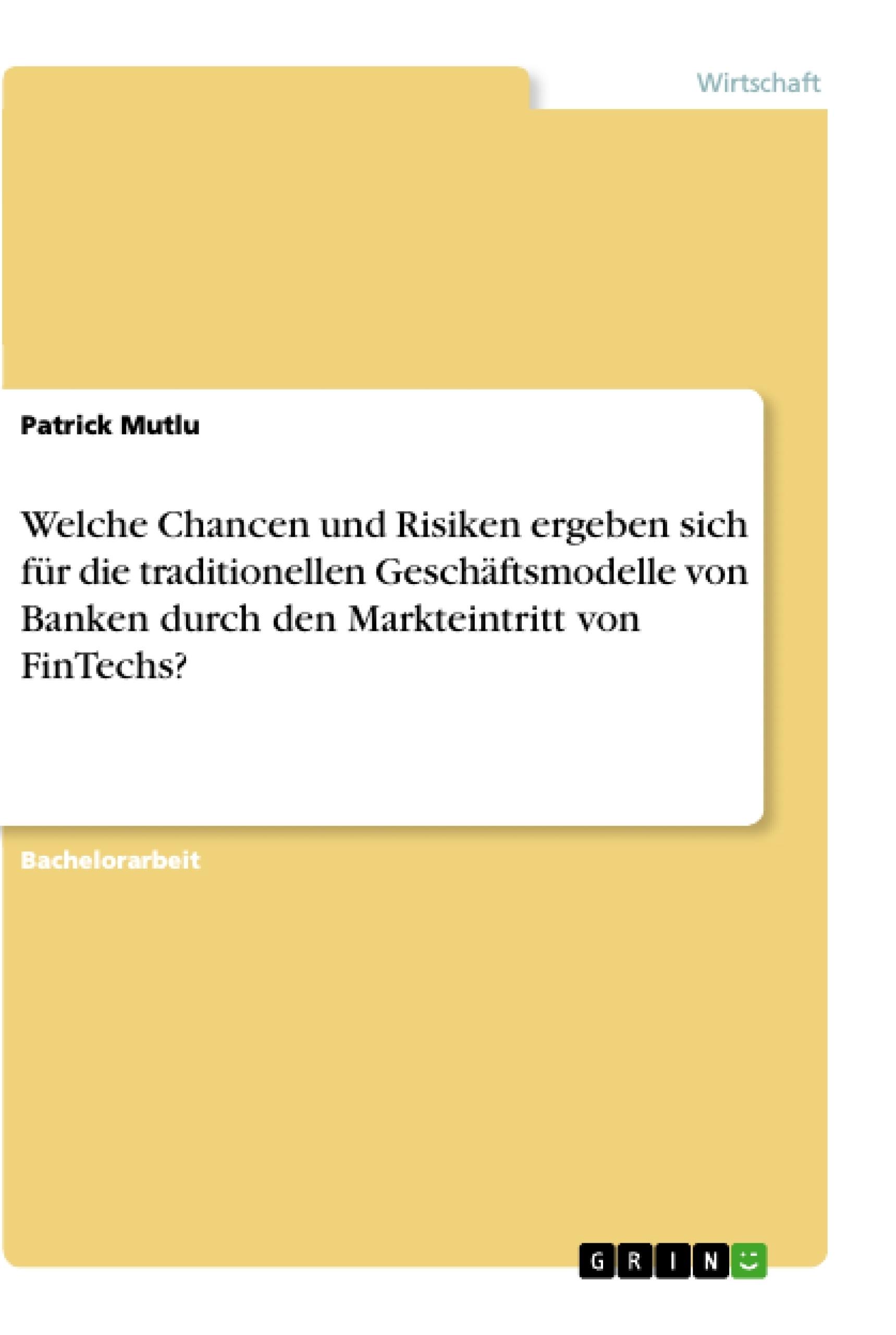 Titel: Welche Chancen und Risiken ergeben sich für die traditionellen Geschäftsmodelle von Banken durch den Markteintritt von FinTechs?