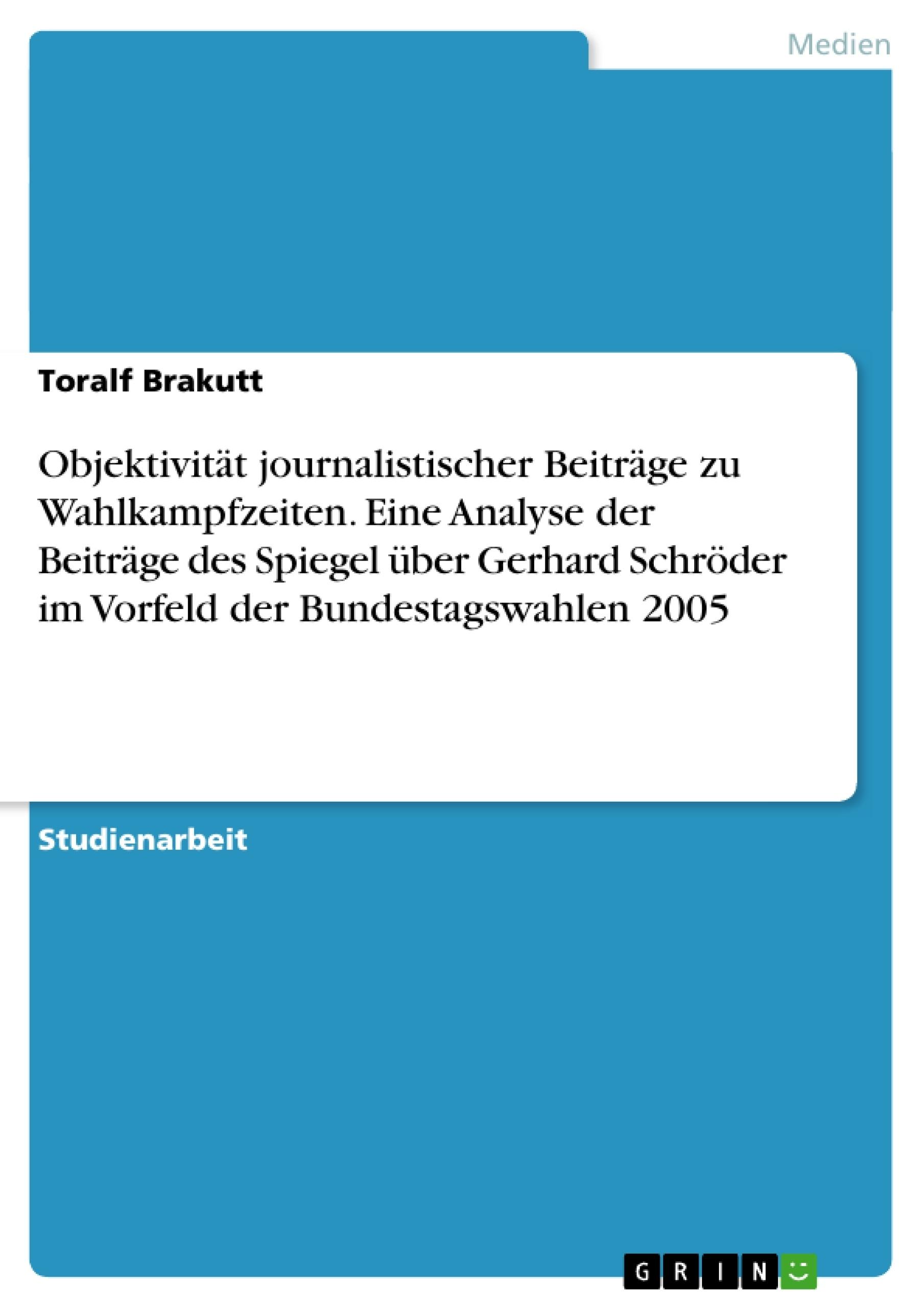 Titel: Objektivität journalistischer Beiträge zu Wahlkampfzeiten. Eine Analyse der Beiträge des Spiegel über Gerhard Schröder im Vorfeld der Bundestagswahlen 2005