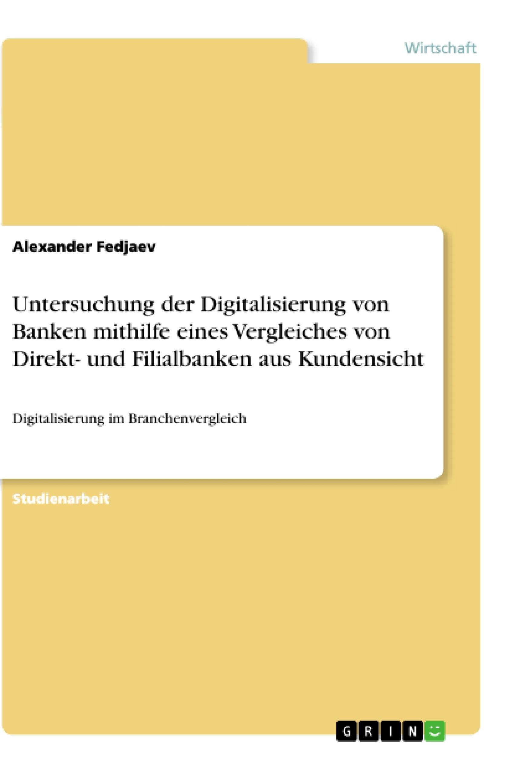 Titel: Untersuchung der Digitalisierung von Banken mithilfe eines Vergleiches von Direkt- und Filialbanken aus Kundensicht