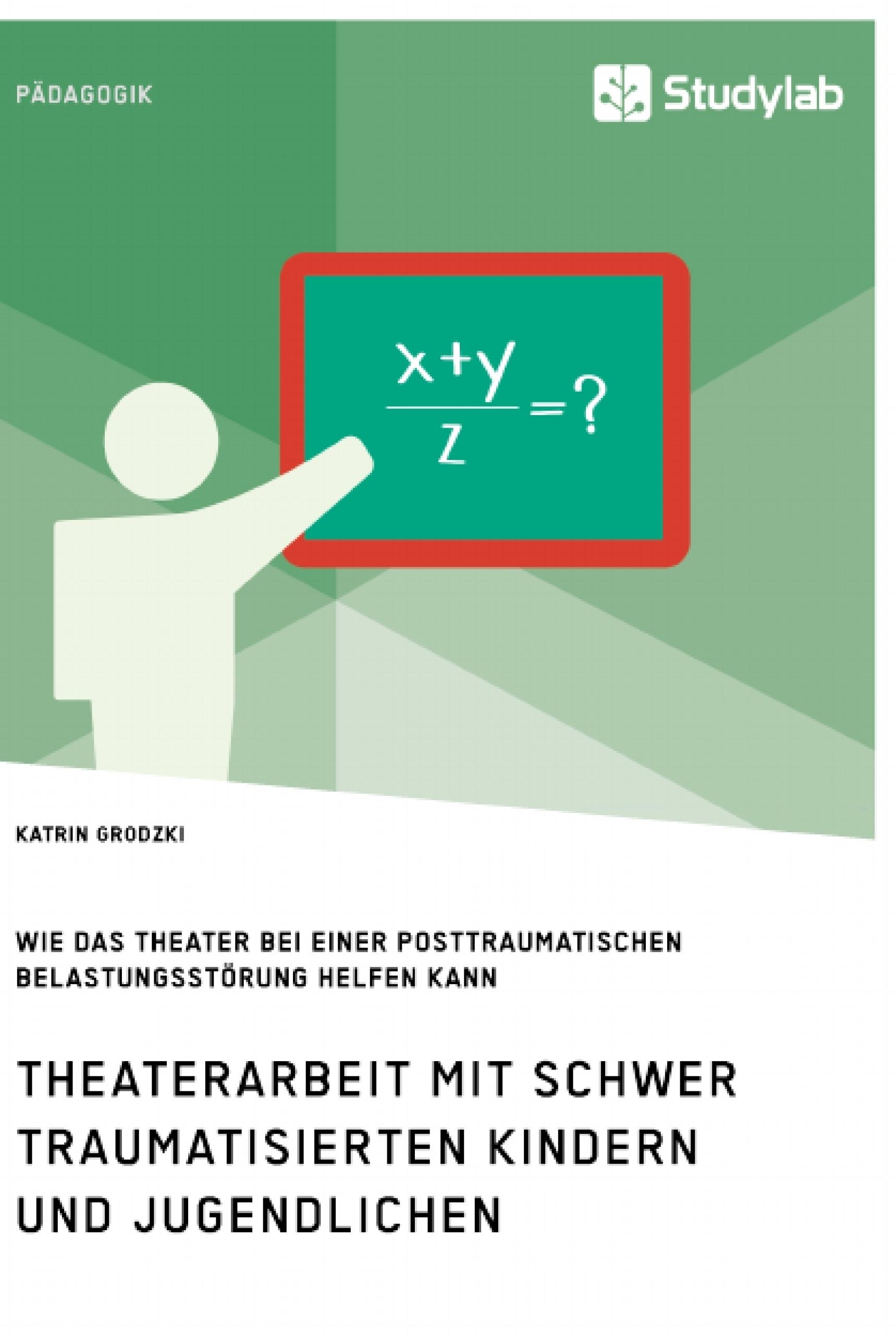 Titel: Theaterarbeit mit schwer traumatisierten Kindern und Jugendlichen. Wie das Theater bei einer Posttraumatischen Belastungsstörung helfen kann