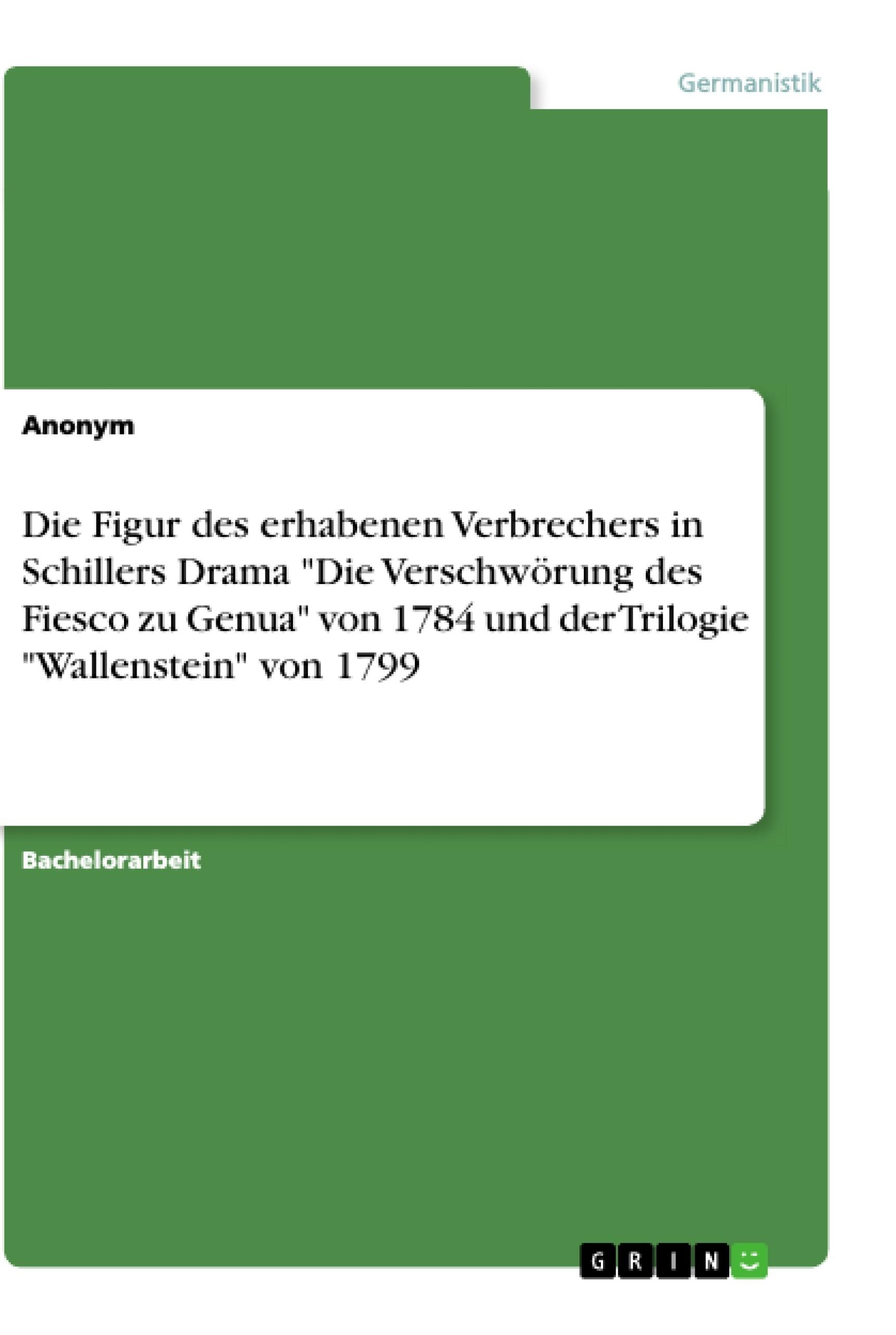 """Titel: Die Figur des erhabenen Verbrechers in Schillers Drama """"Die Verschwörung des Fiesco zu Genua"""" von 1784 und der Trilogie """"Wallenstein"""" von 1799"""