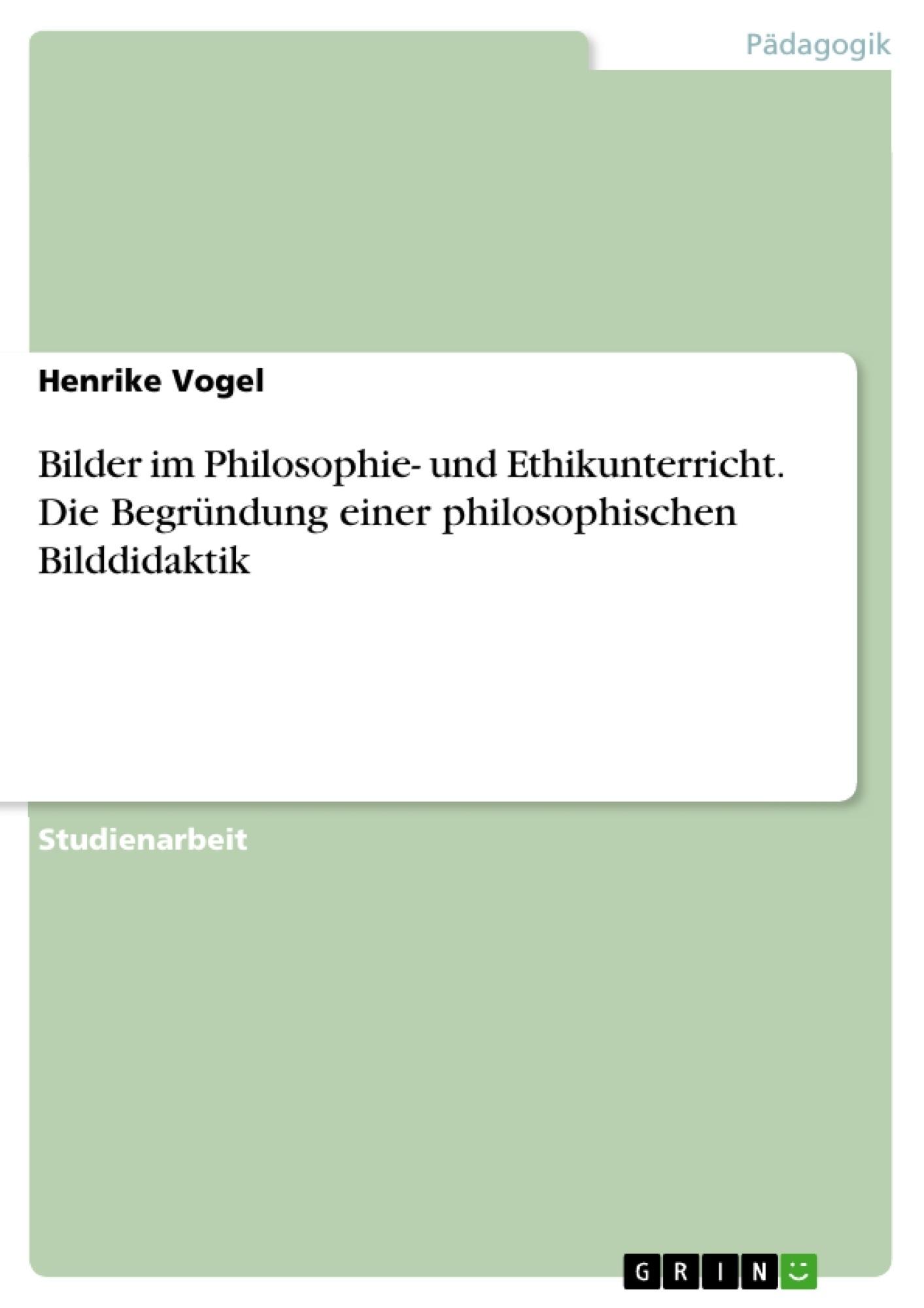 Titel: Bilder im Philosophie- und Ethikunterricht. Die Begründung einer philosophischen Bilddidaktik