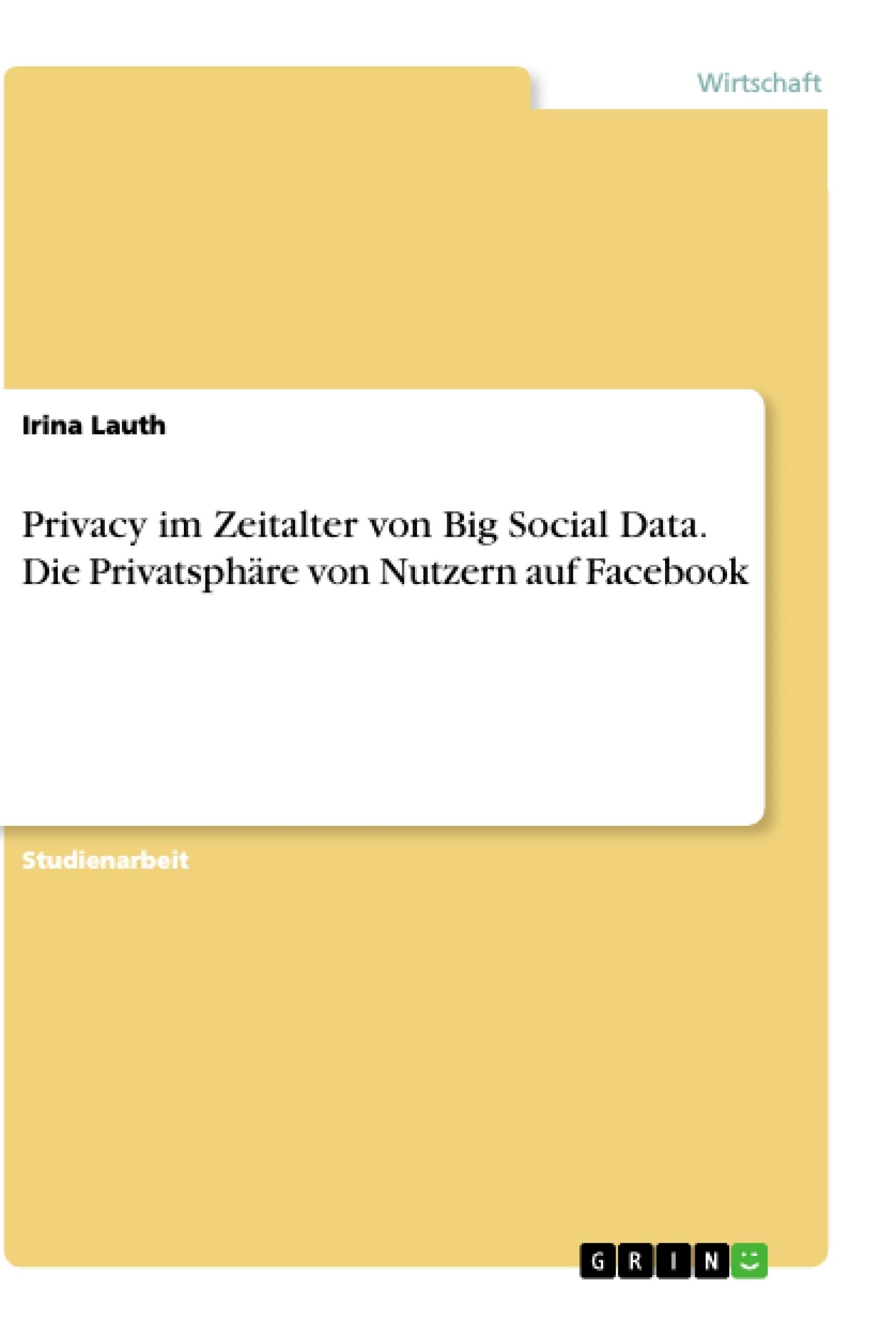 Titel: Privacy im Zeitalter von Big Social Data. Die Privatsphäre von Nutzern auf Facebook