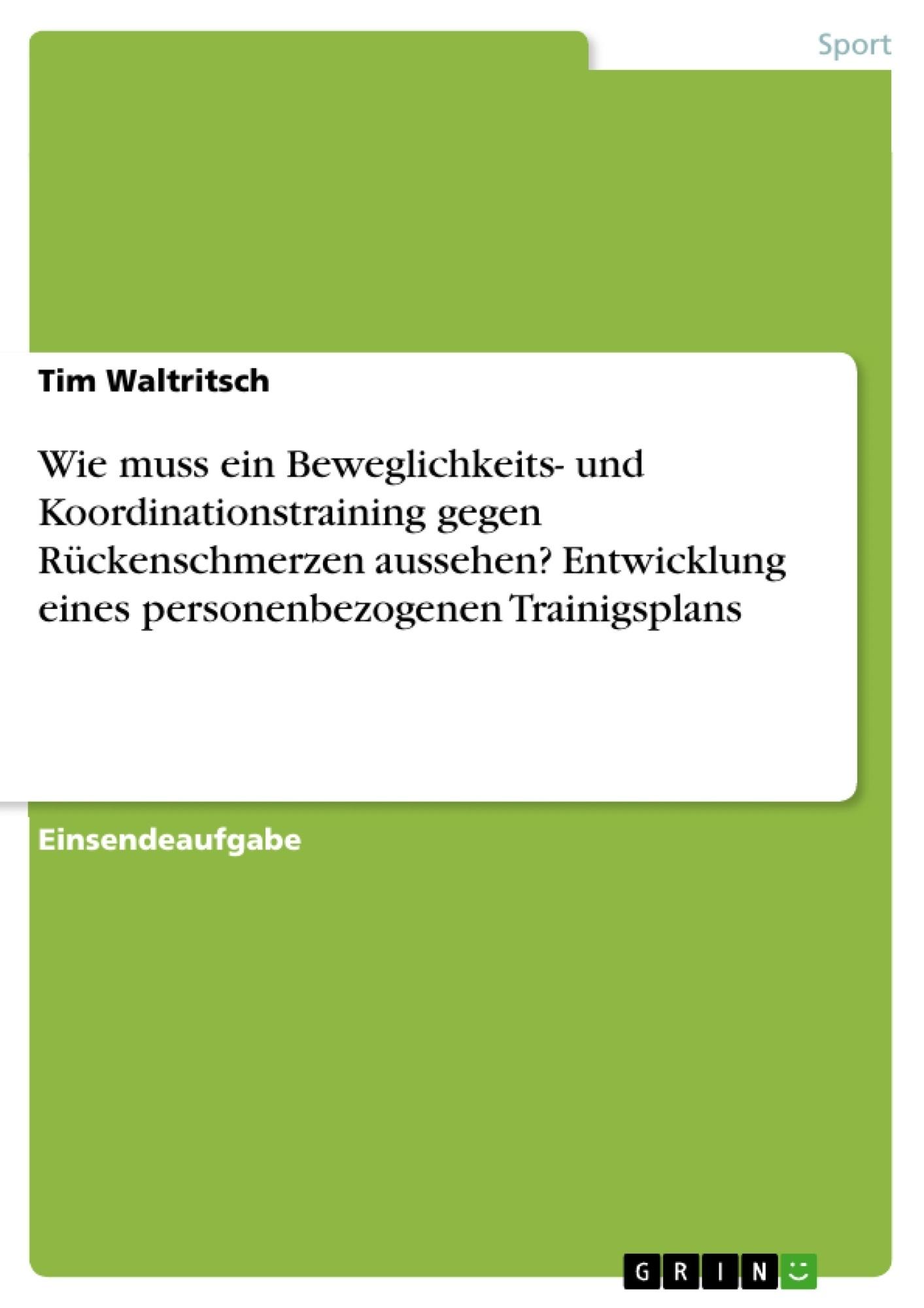Titel: Wie muss ein Beweglichkeits- und Koordinationstraining gegen Rückenschmerzen aussehen? Entwicklung eines personenbezogenen Trainigsplans