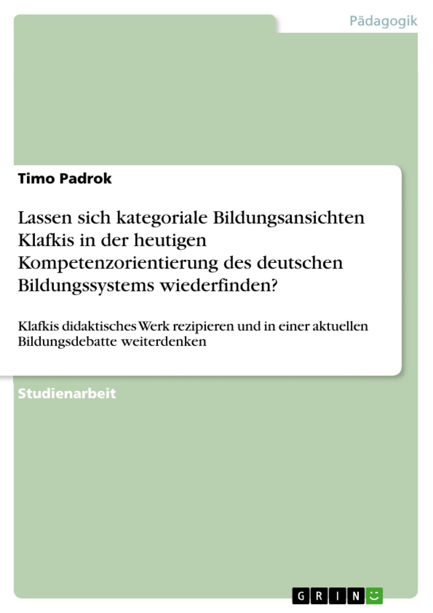 Titel: Lassen sich kategoriale Bildungsansichten Klafkis in der heutigen Kompetenzorientierung des deutschen Bildungssystems wiederfinden?