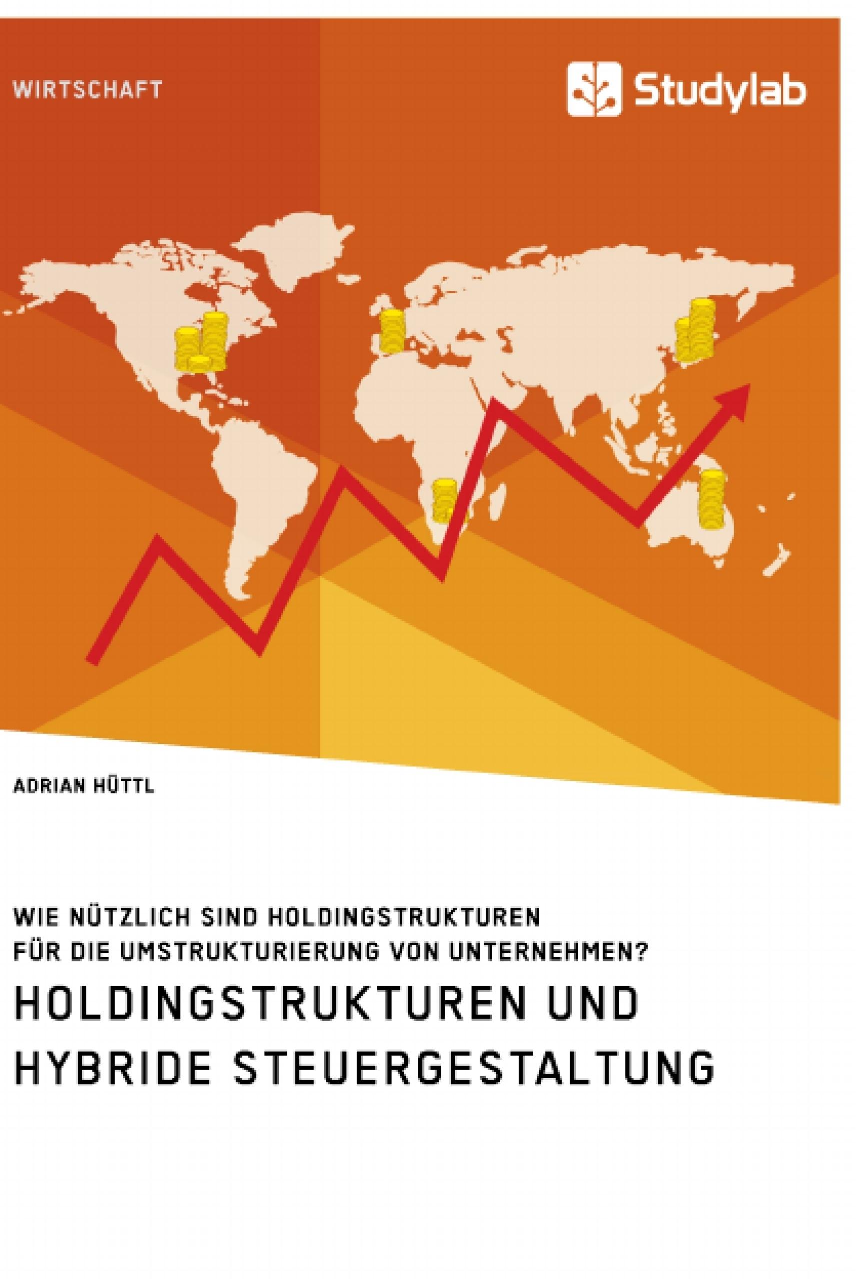 Titel: Holdingstrukturen und hybride Steuergestaltung. Wie nützlich sind Holdingstrukturen für die Umstrukturierung von Unternehmen?