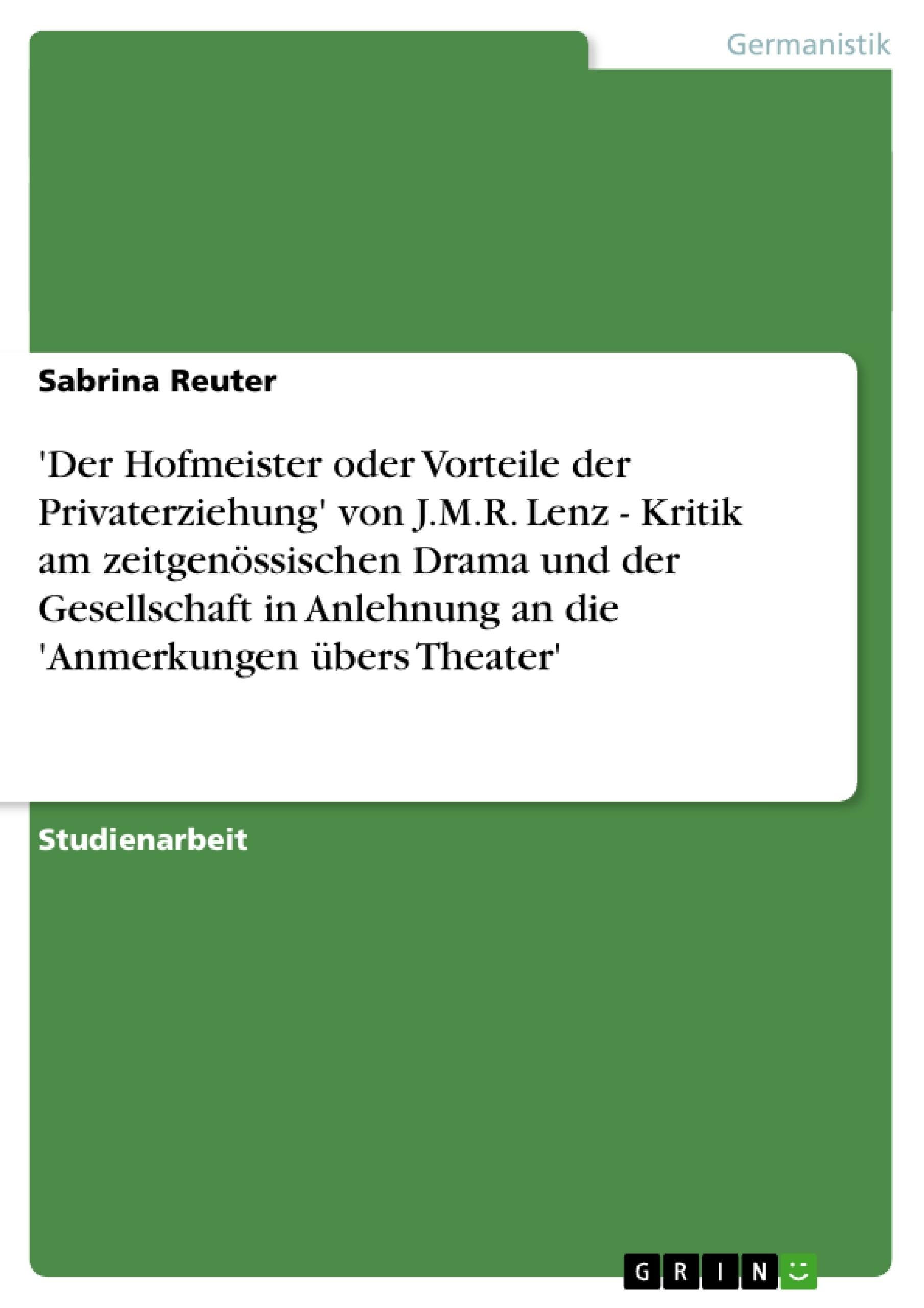Titel: 'Der Hofmeister oder Vorteile der Privaterziehung' von J.M.R. Lenz - Kritik am zeitgenössischen Drama und der Gesellschaft in Anlehnung an die 'Anmerkungen übers Theater'