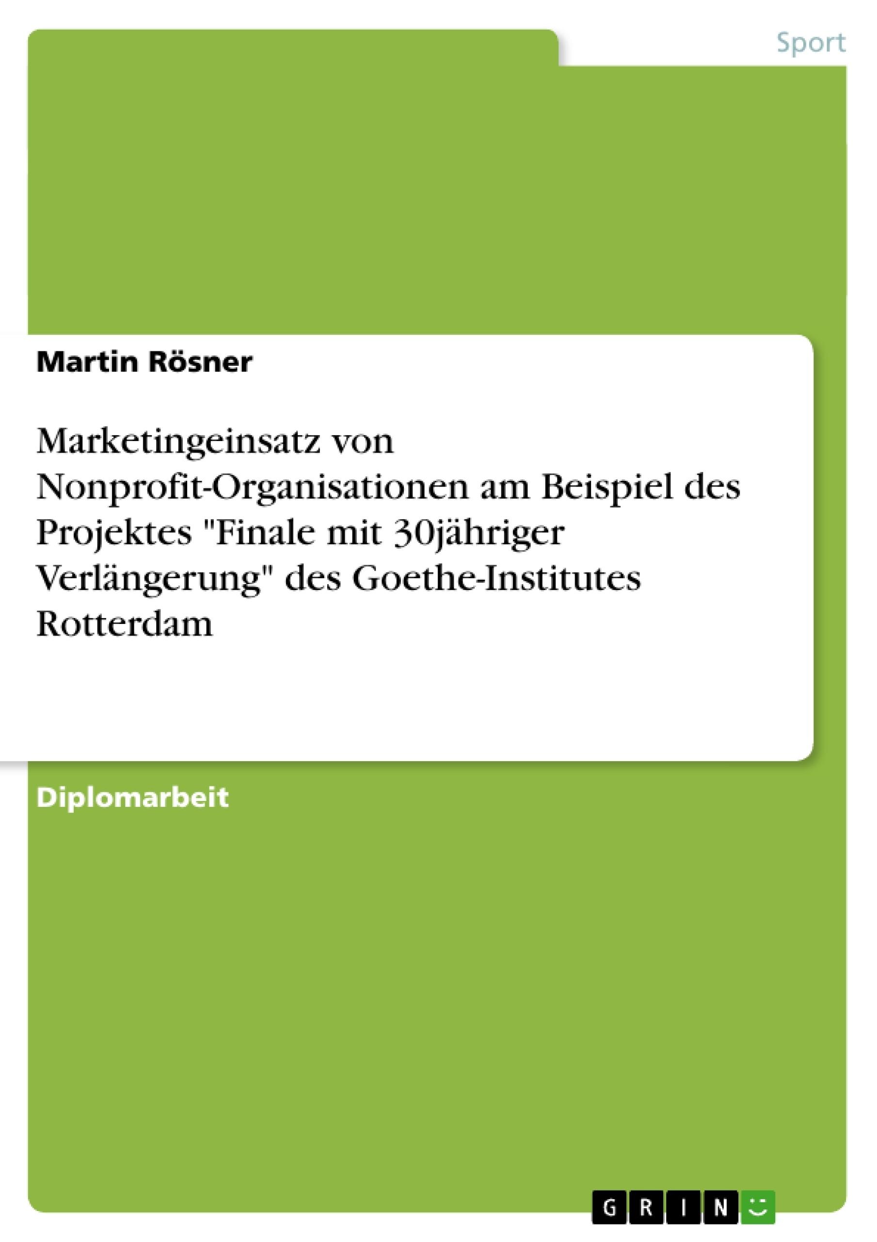 """Titel: Marketingeinsatz von Nonprofit-Organisationen am Beispiel des Projektes """"Finale mit 30jähriger Verlängerung"""" des Goethe-Institutes Rotterdam"""