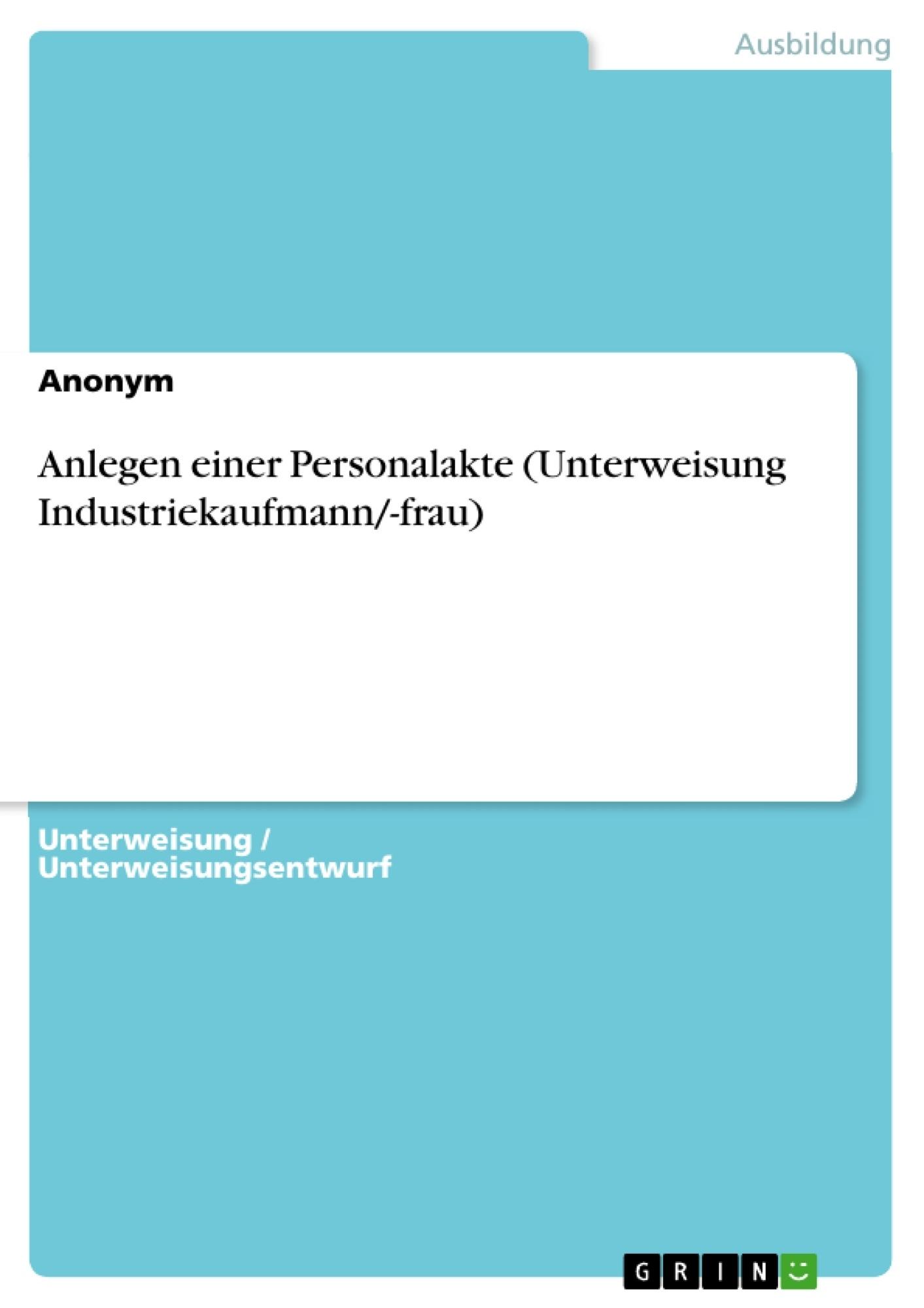 Titel: Anlegen einer Personalakte (Unterweisung Industriekaufmann/-frau)