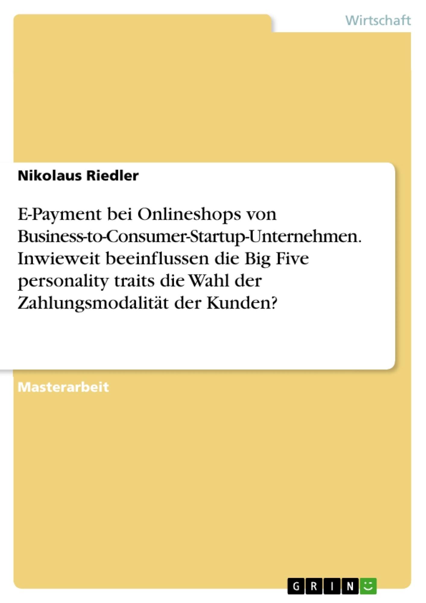Titel: E-Payment bei Onlineshops von Business-to-Consumer-Startup-Unternehmen. Inwieweit beeinflussen die Big Five personality traits die Wahl der Zahlungsmodalität der Kunden?