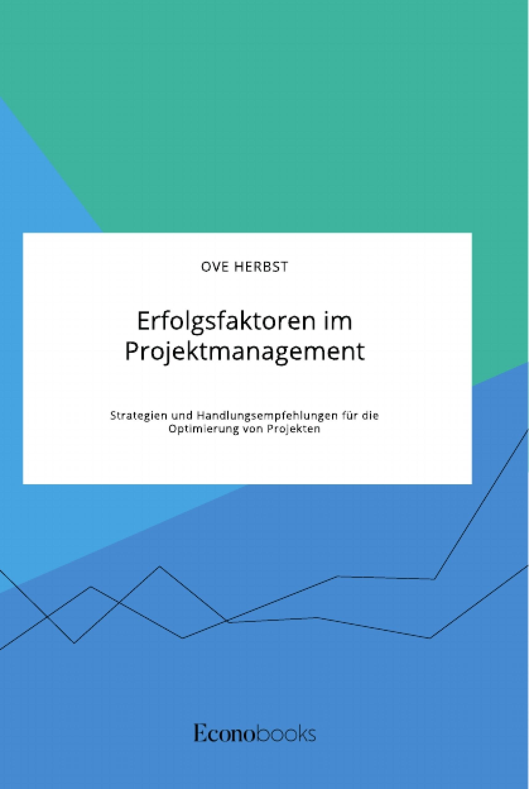 Titel: Erfolgsfaktoren im Projektmanagement. Strategien und Handlungsempfehlungen für die Optimierung von Projekten