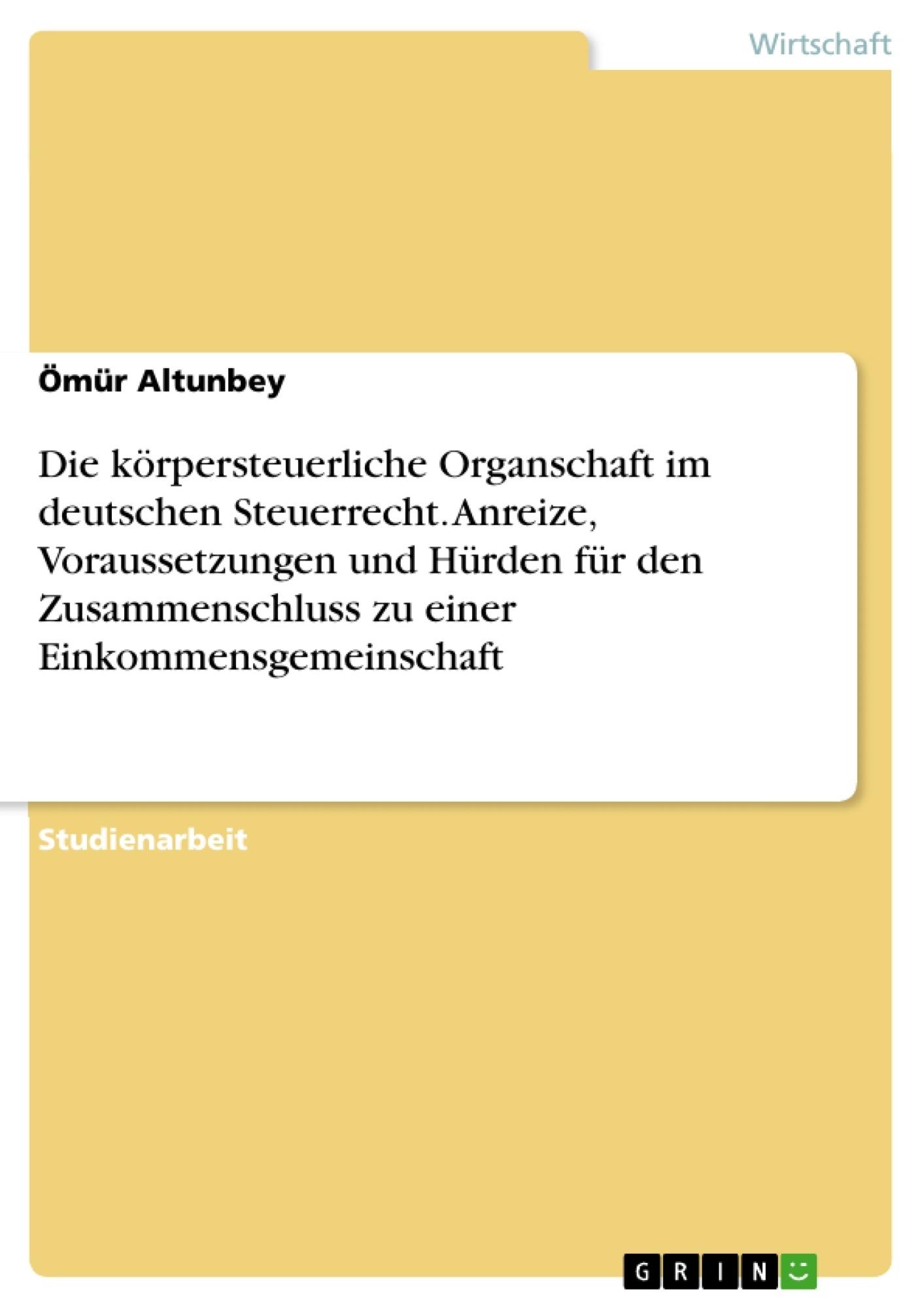 Titel: Die körpersteuerliche Organschaft im deutschen Steuerrecht. Anreize, Voraussetzungen und Hürden für den Zusammenschluss zu einer Einkommensgemeinschaft