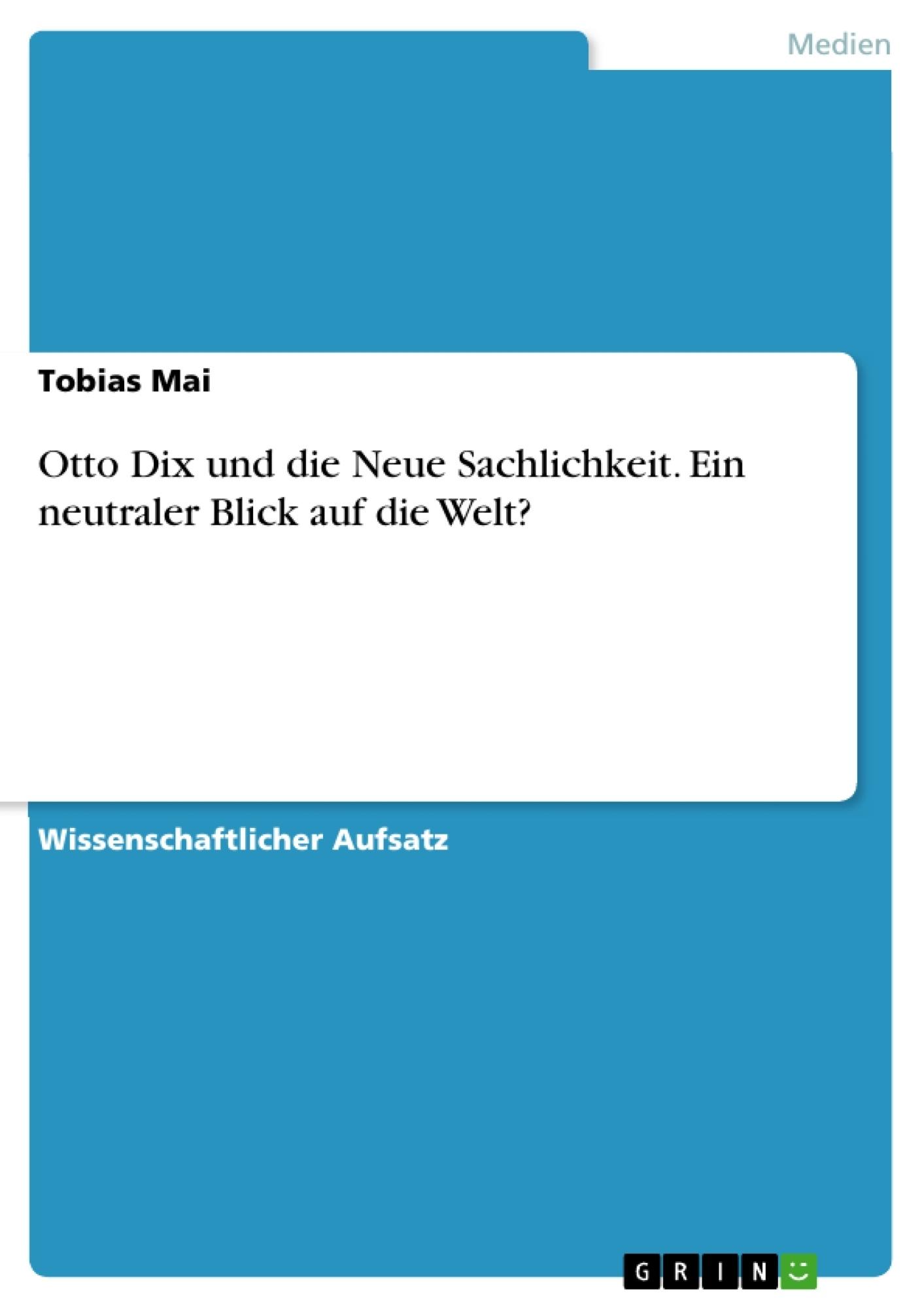 Titel: Otto Dix und die Neue Sachlichkeit. Ein neutraler Blick auf die Welt?