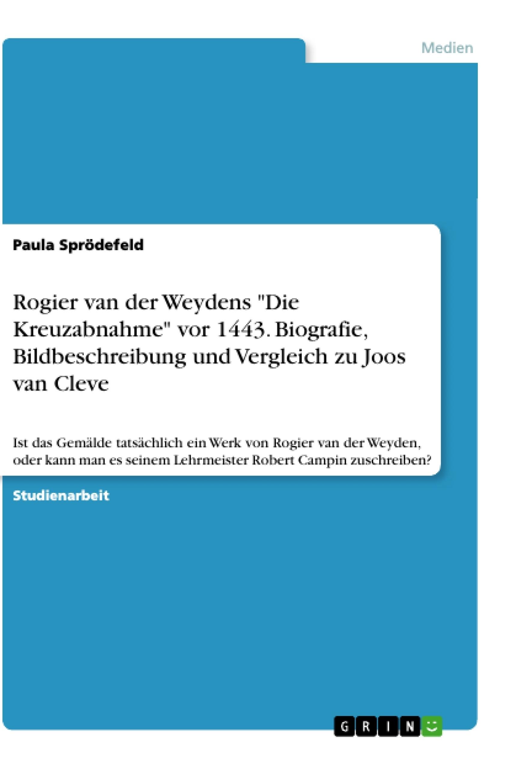 """Titel: Rogier van der Weydens """"Die Kreuzabnahme"""" vor 1443.  Biografie, Bildbeschreibung und Vergleich zu Joos van Cleve"""