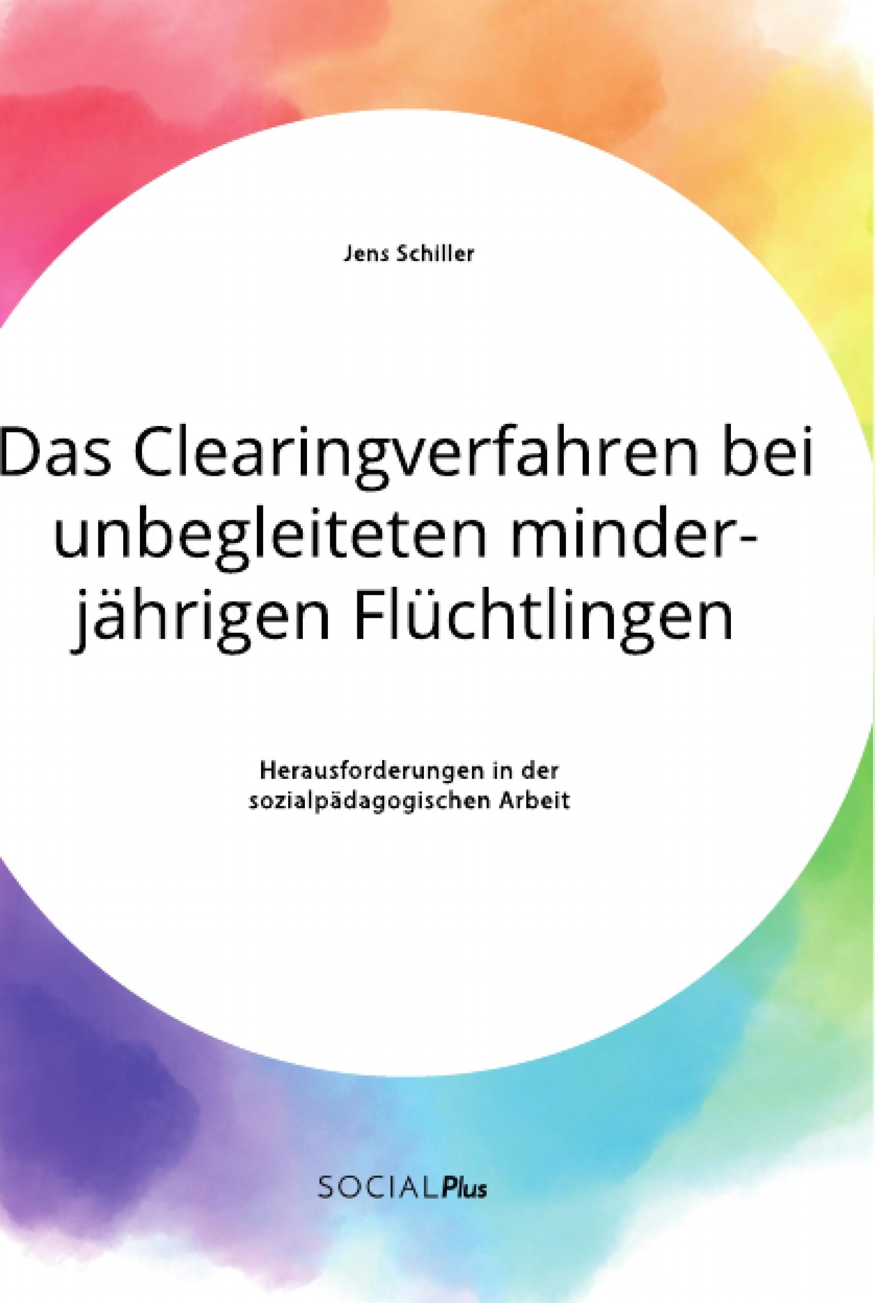 Titel: Das Clearingverfahren bei unbegleiteten minderjährigen Flüchtlingen. Herausforderungen in der sozialpädagogischen Arbeit