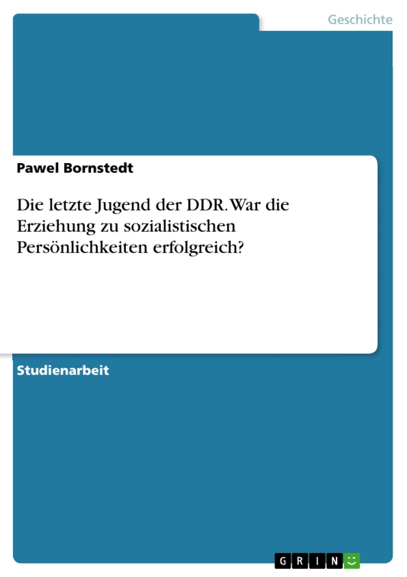 Titel: Die letzte Jugend der DDR. War die Erziehung zu sozialistischen Persönlichkeiten erfolgreich?