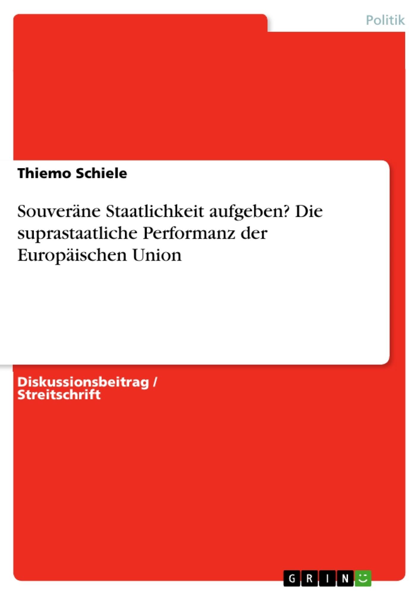 Titel: Souveräne Staatlichkeit aufgeben? Die suprastaatliche Performanz der Europäischen Union