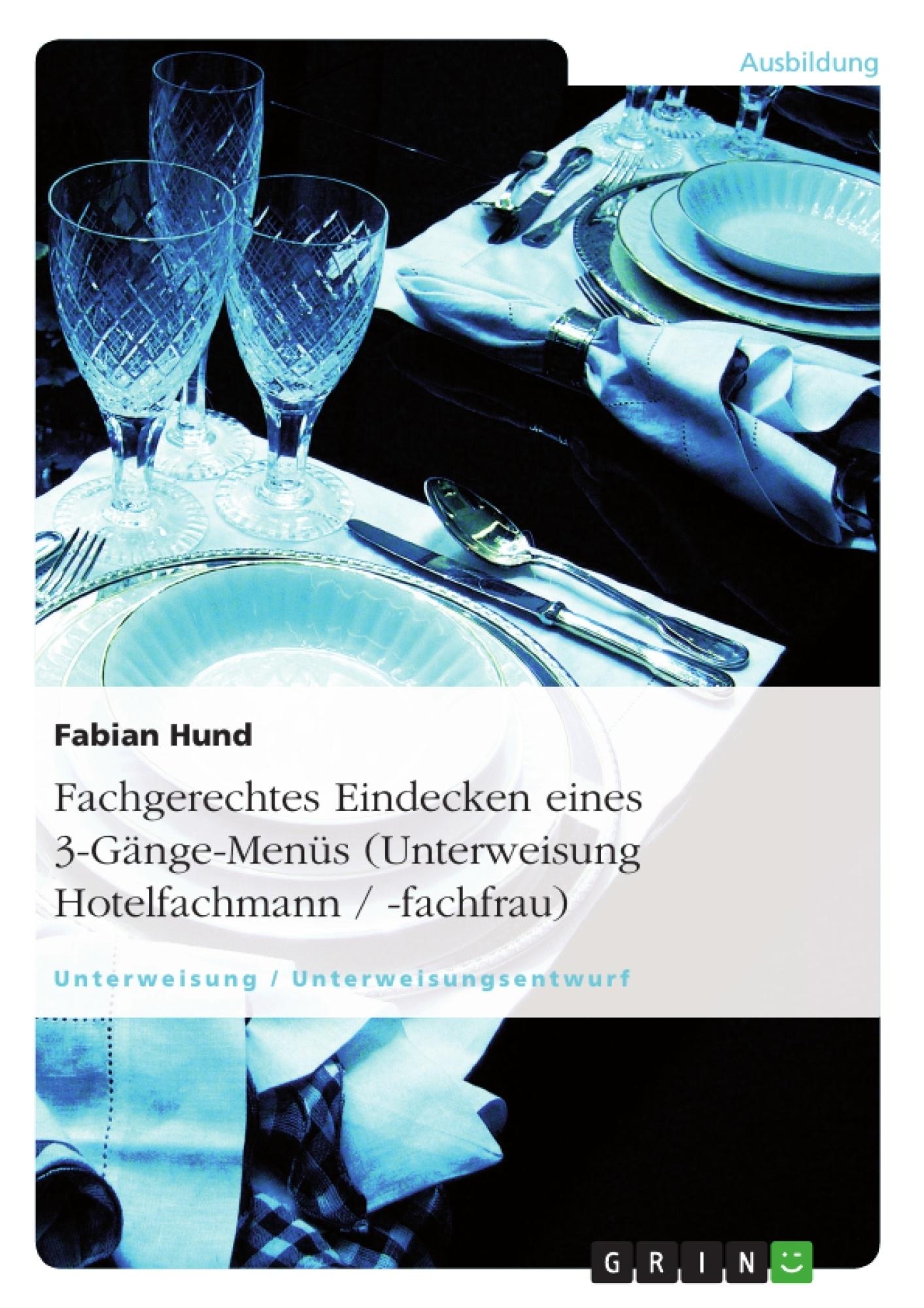 Titel: Fachgerechtes Eindecken eines 3-Gänge-Menüs (Unterweisung Hotelfachmann / -fachfrau)