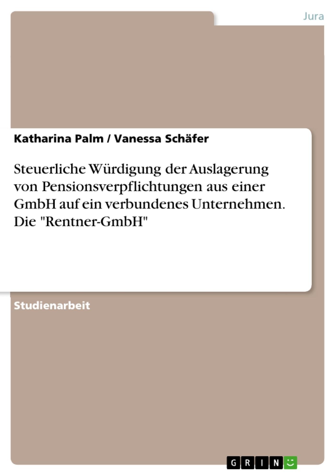 """Titel: Steuerliche Würdigung der Auslagerung von Pensionsverpflichtungen aus einer GmbH auf ein  verbundenes Unternehmen. Die """"Rentner-GmbH"""""""