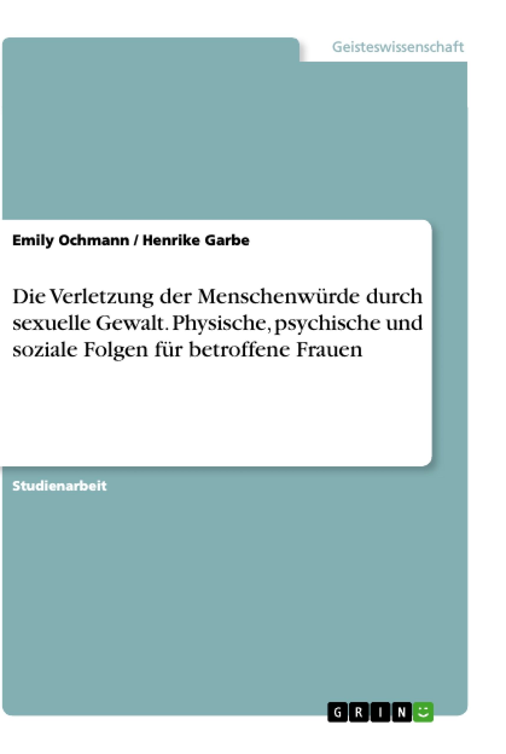 Titel: Die Verletzung der Menschenwürde durch sexuelle Gewalt. Physische, psychische und soziale Folgen für betroffene Frauen