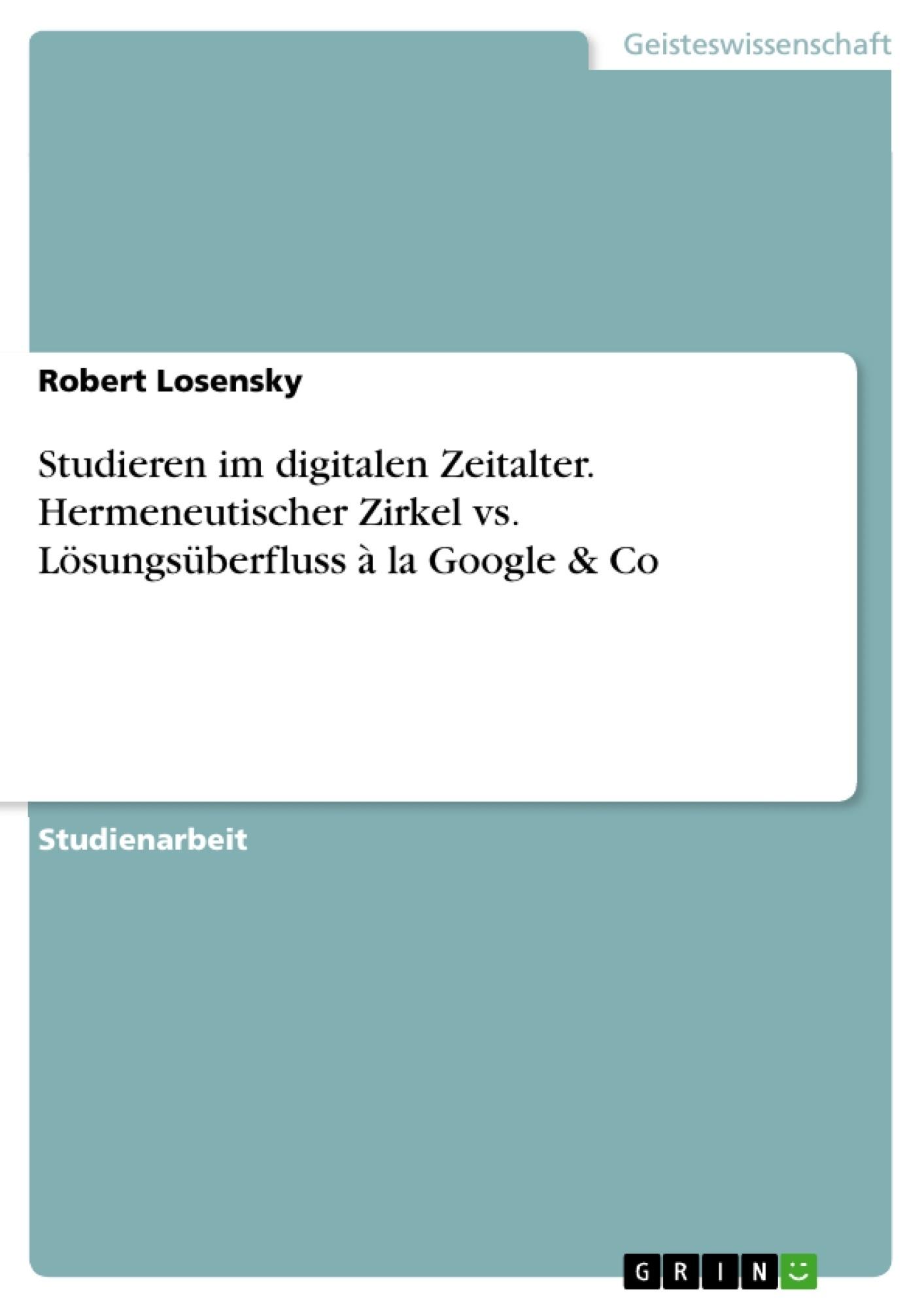 Titel: Studieren im digitalen Zeitalter. Hermeneutischer Zirkel vs. Lösungsüberfluss à la Google & Co