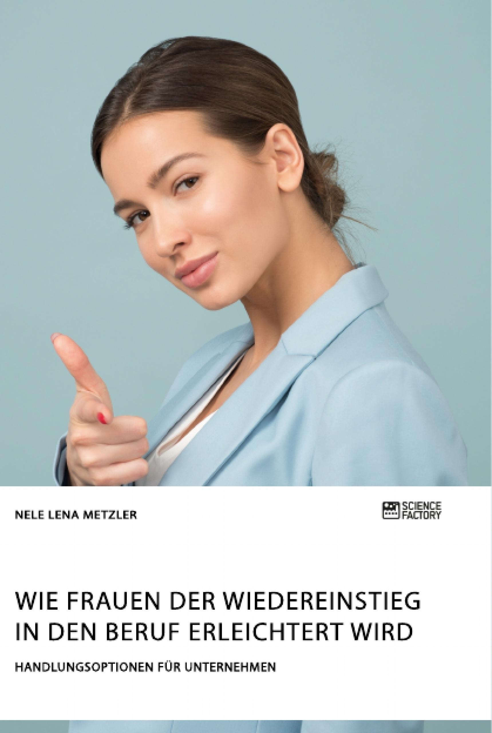 Titel: Wie Frauen der Wiedereinstieg in den Beruf erleichtert wird. Handlungsoptionen für Unternehmen