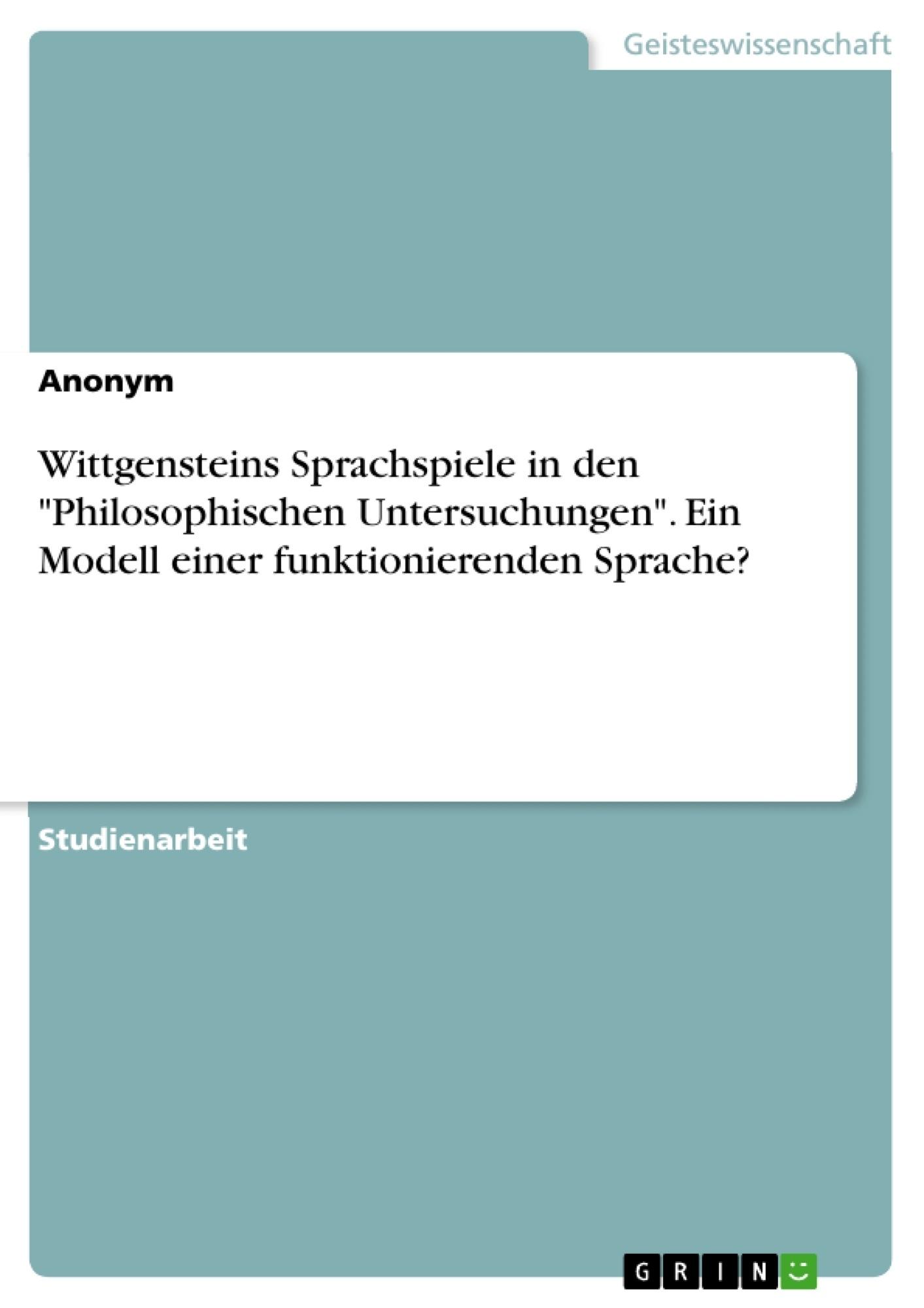 """Titel: Wittgensteins Sprachspiele in den """"Philosophischen Untersuchungen"""". Ein Modell einer funktionierenden Sprache?"""