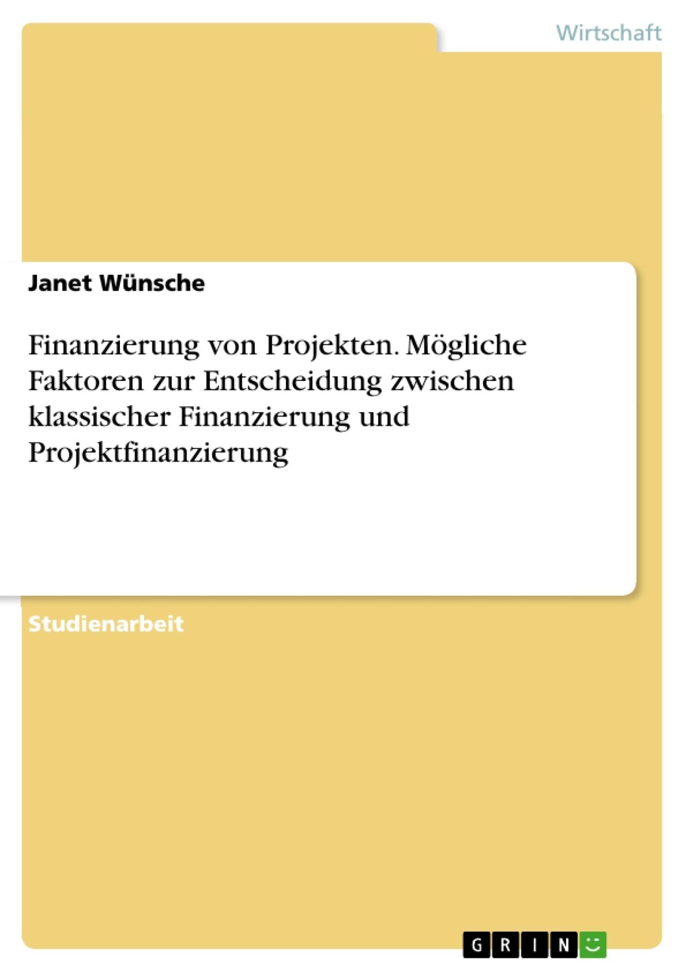 Titel: Finanzierung von Projekten. Mögliche Faktoren zur Entscheidung zwischen klassischer Finanzierung und Projektfinanzierung