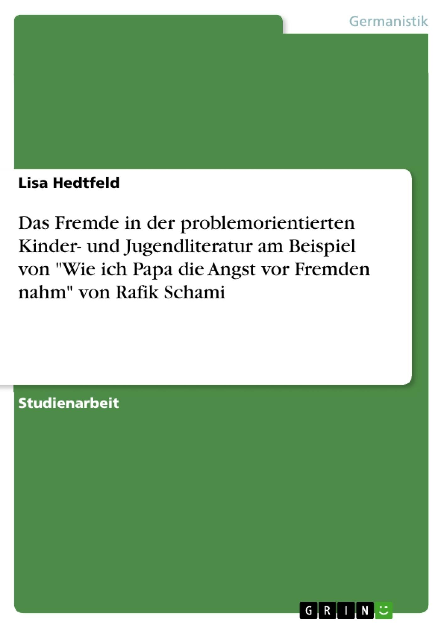 """Titel: Das Fremde in der problemorientierten Kinder- und Jugendliteratur am Beispiel von """"Wie ich Papa die Angst vor Fremden nahm"""" von Rafik Schami"""