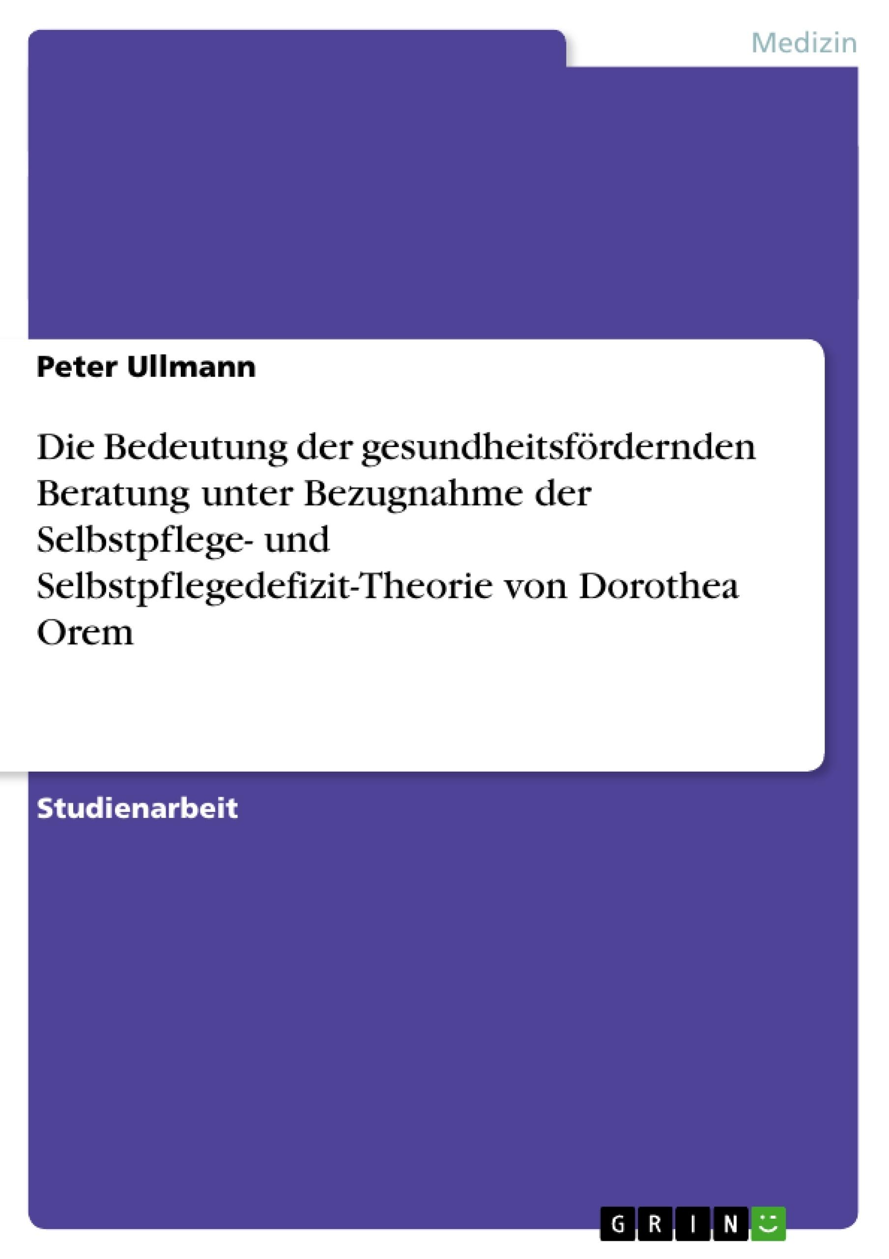 Titel: Die Bedeutung der gesundheitsfördernden Beratung unter Bezugnahme der Selbstpflege- und Selbstpflegedefizit-Theorie von Dorothea Orem