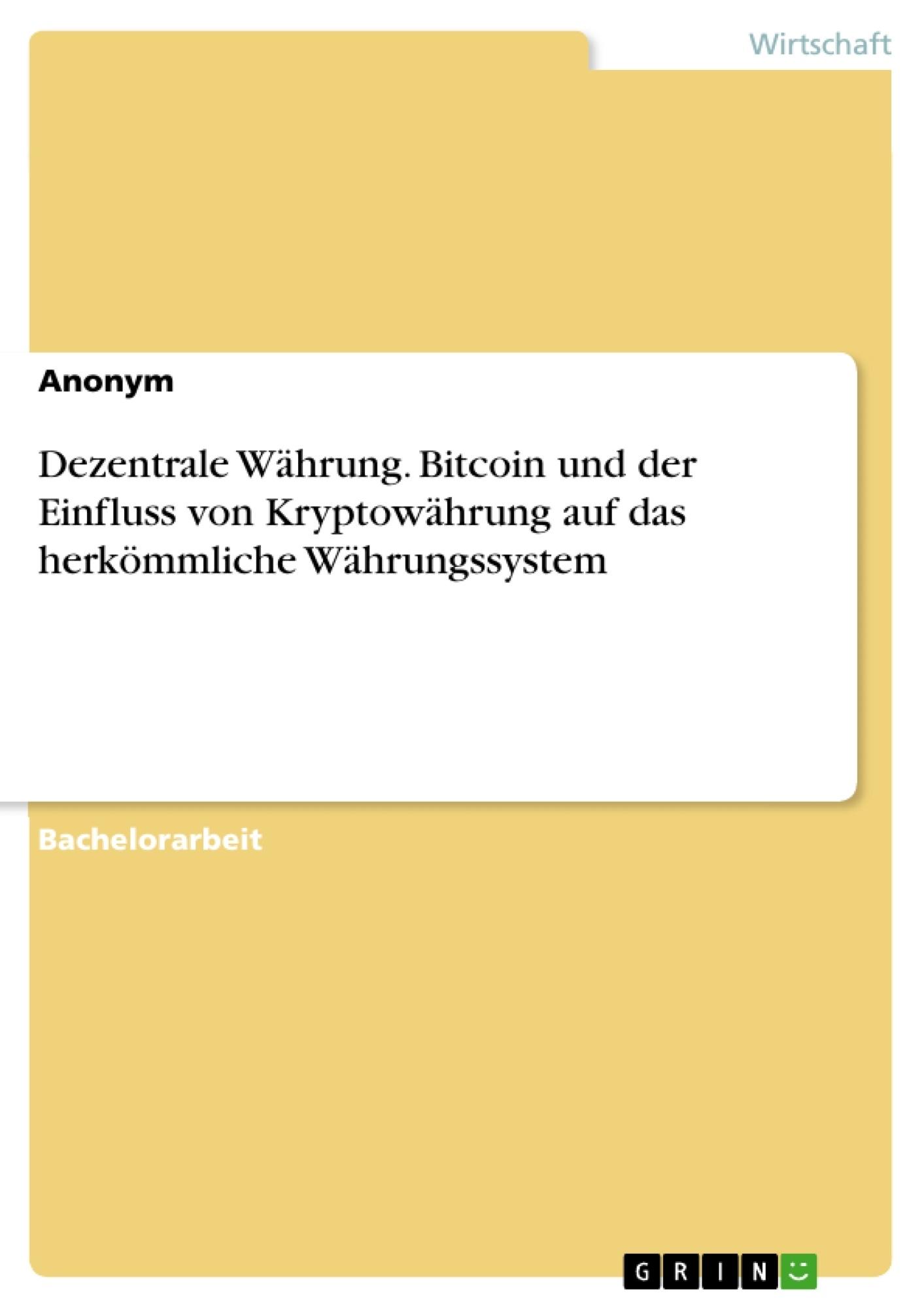 Titel: Dezentrale Währung. Bitcoin und der Einfluss von Kryptowährung auf das herkömmliche Währungssystem