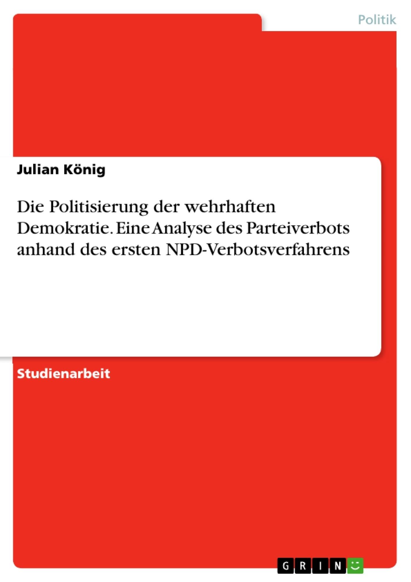 Titel: Die Politisierung der wehrhaften Demokratie. Eine Analyse des Parteiverbots anhand des ersten NPD-Verbotsverfahrens