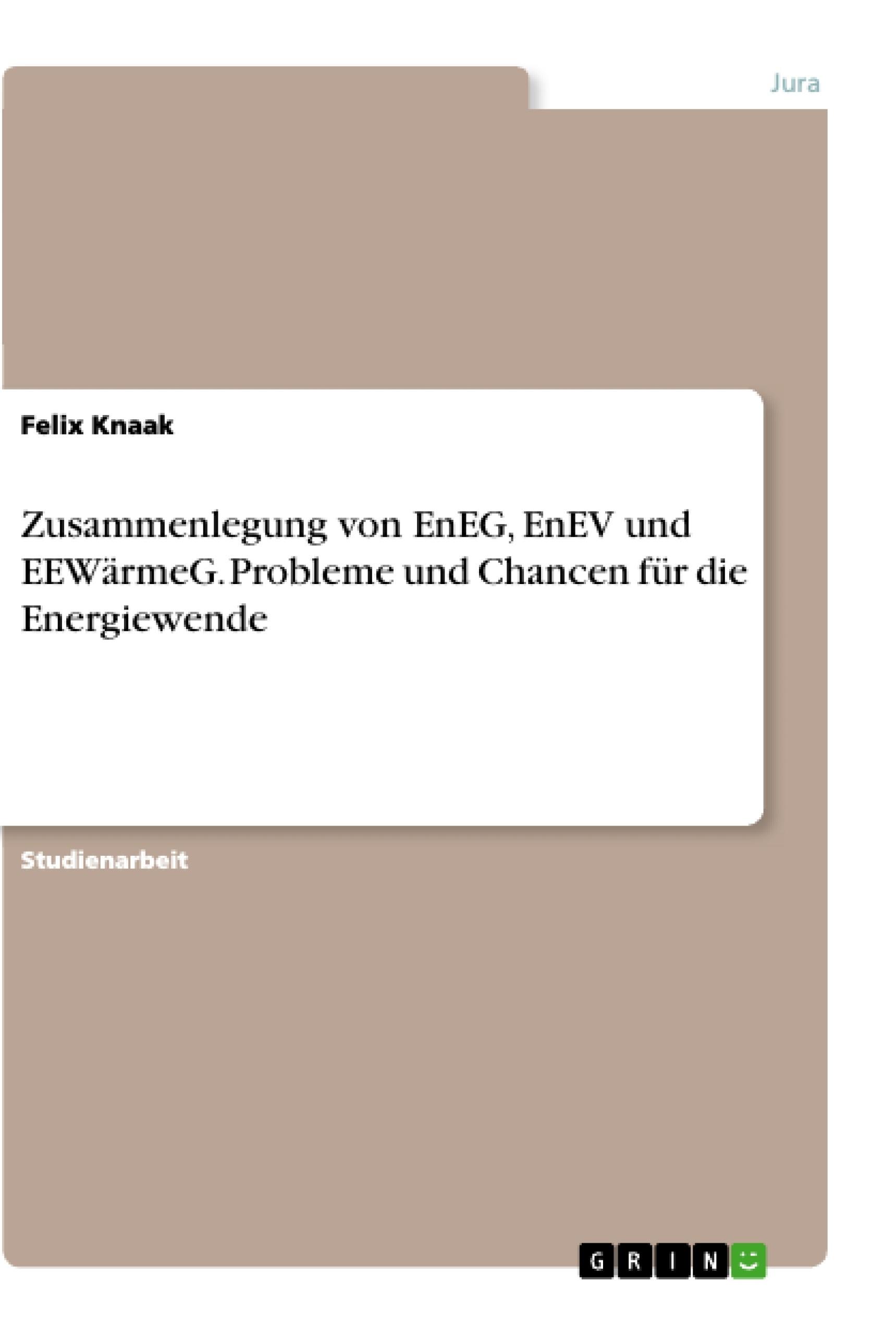 Titel: Zusammenlegung von EnEG, EnEV und EEWärmeG. Probleme und Chancen für die Energiewende
