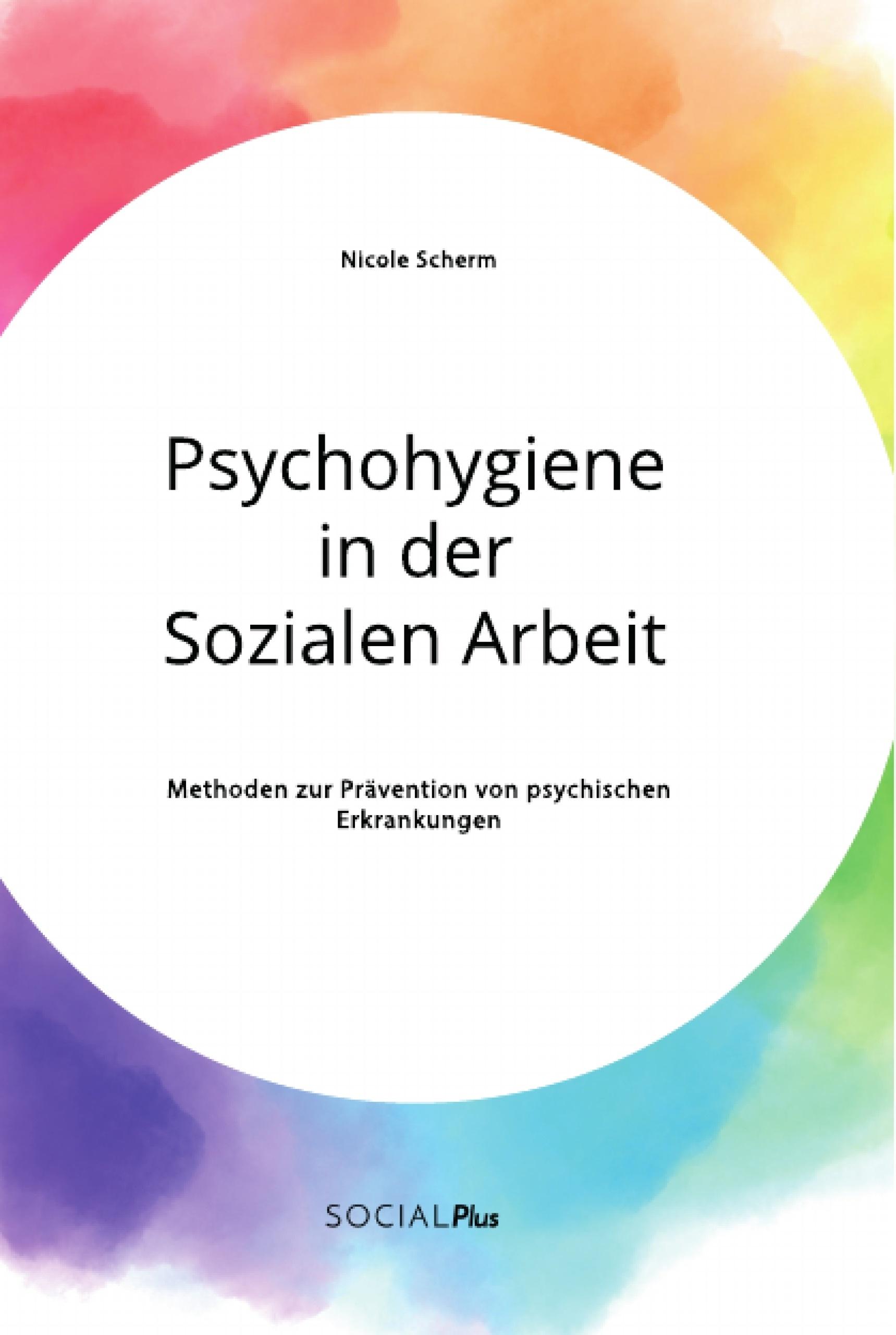 Titel: Psychohygiene in der Sozialen Arbeit. Methoden zur Prävention von psychischen Erkrankungen