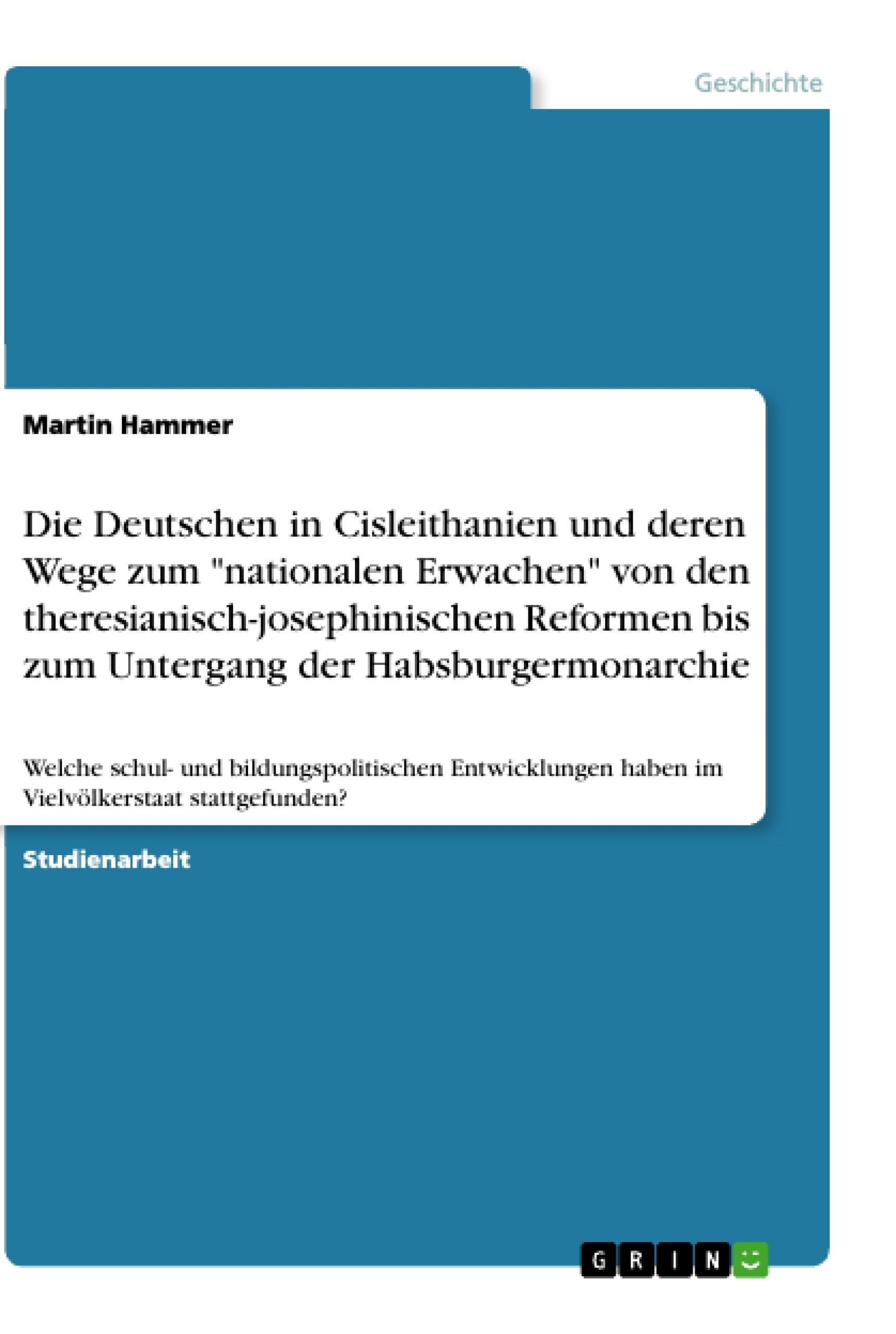 """Titel: Die Deutschen in Cisleithanien und deren Wege zum """"nationalen Erwachen"""" von den theresianisch-josephinischen Reformen bis zum Untergang der Habsburgermonarchie"""