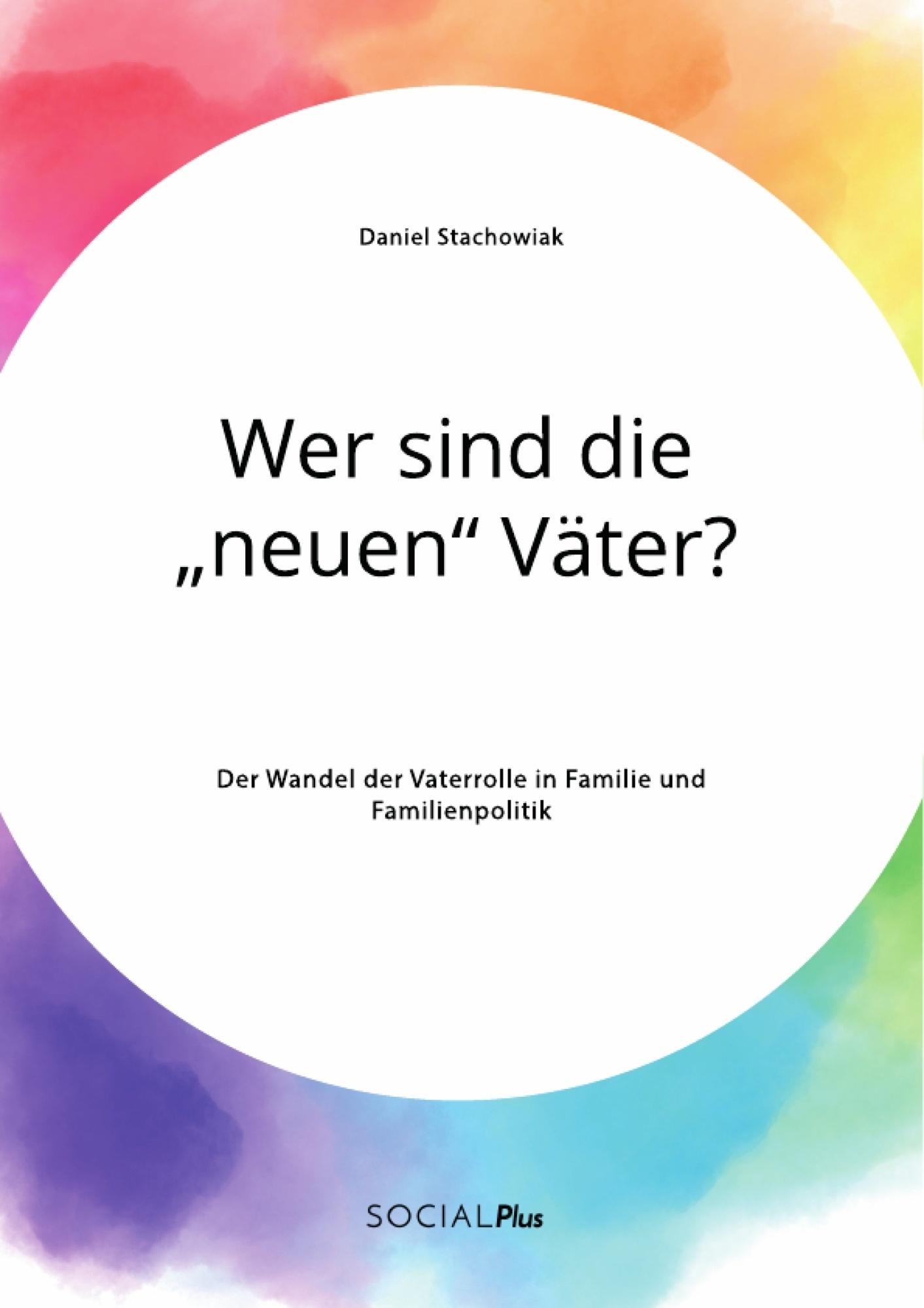 """Titel: Wer sind die """"neuen"""" Väter? Der Wandel der Vaterrolle in Familie und Familienpolitik"""