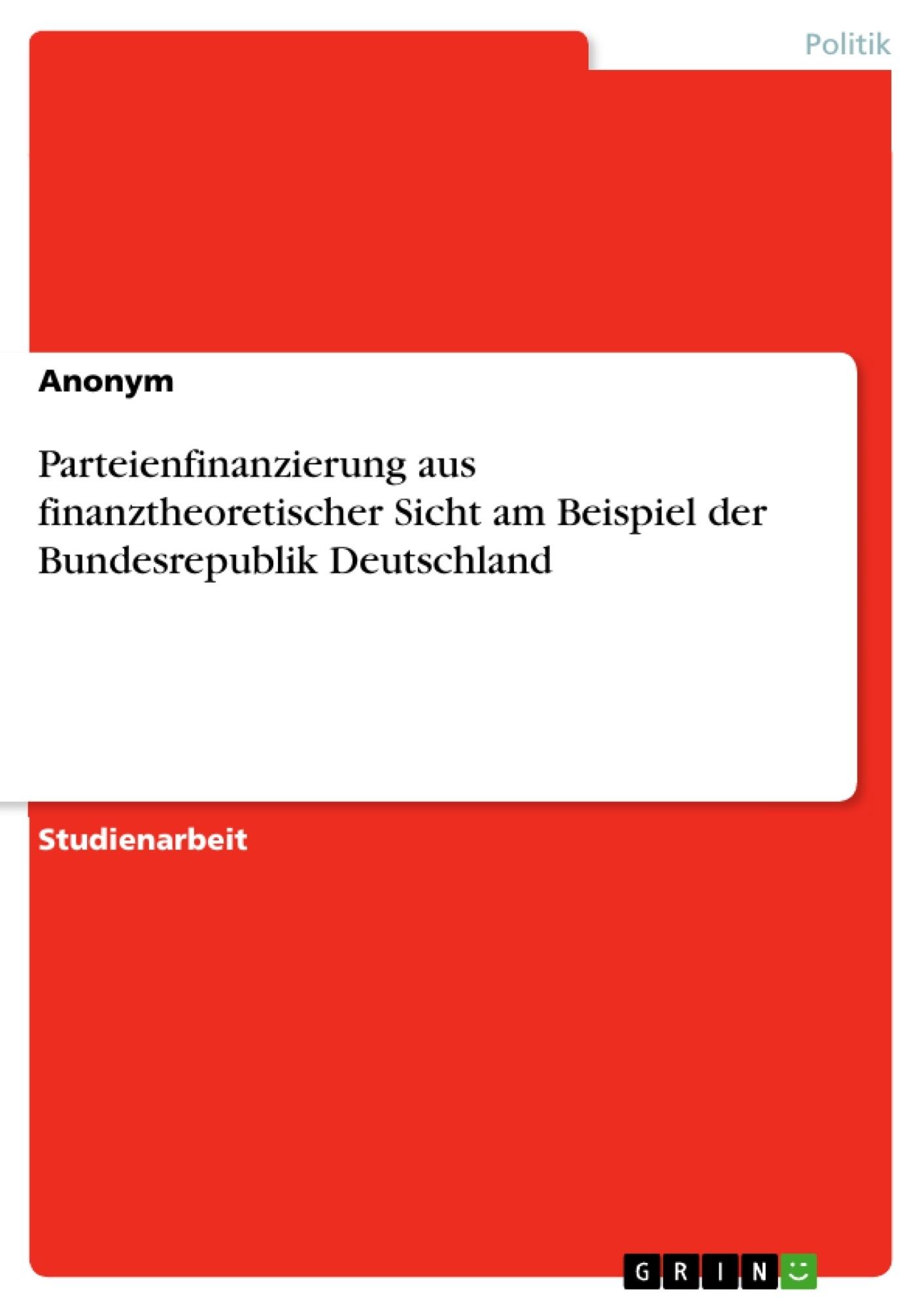 Titel: Parteienfinanzierung aus finanztheoretischer Sicht am Beispiel der Bundesrepublik Deutschland