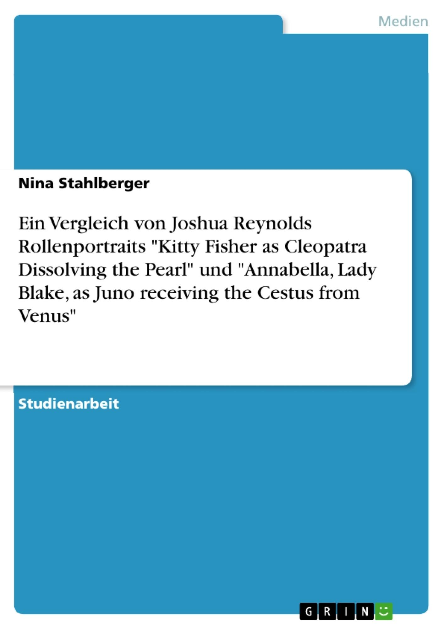 "Titel: Ein Vergleich von Joshua Reynolds Rollenportraits ""Kitty Fisher as Cleopatra Dissolving the Pearl"" und ""Annabella, Lady Blake, as Juno receiving the Cestus from Venus"""