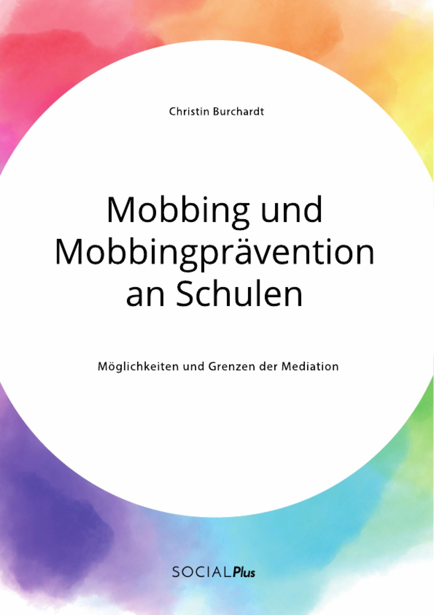 Titel: Mobbing und Mobbingprävention an Schulen. Möglichkeiten und Grenzen der Mediation