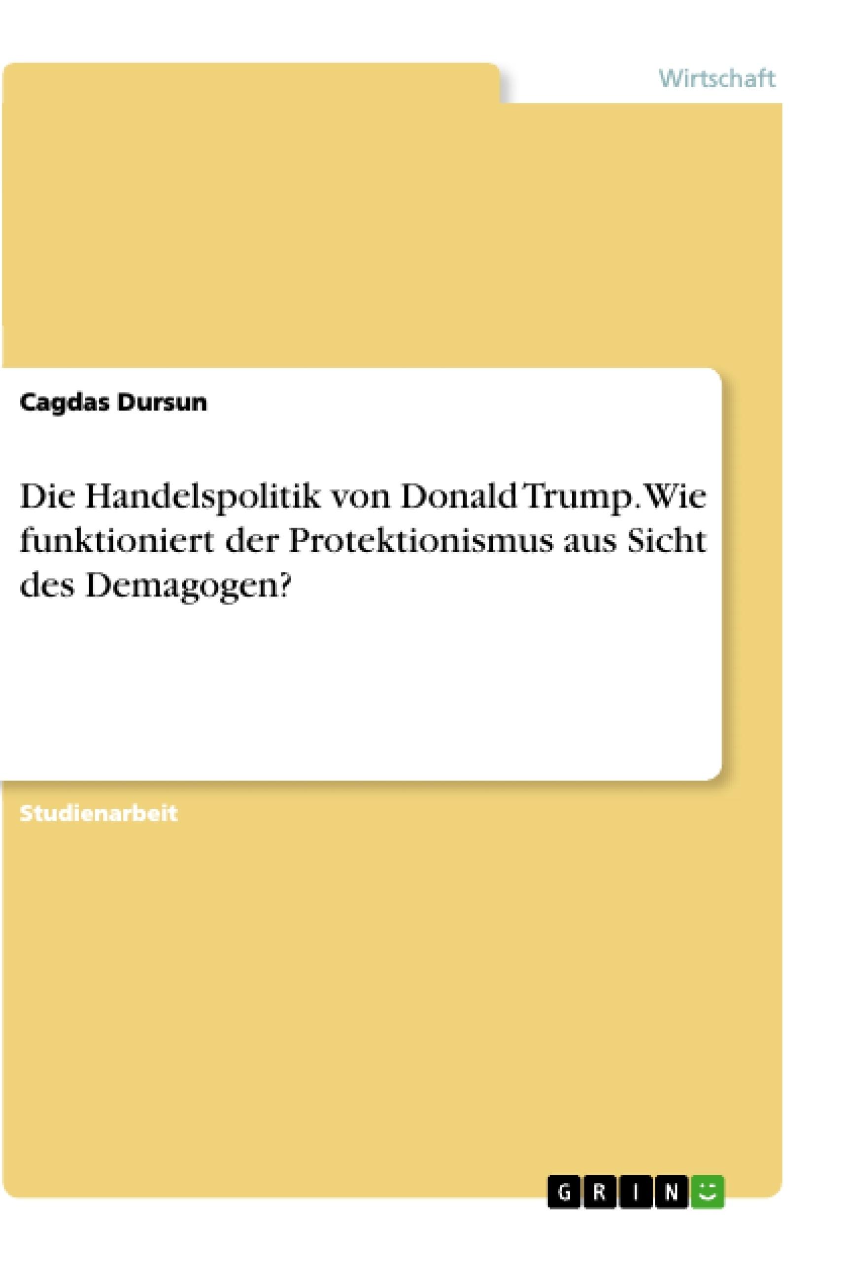 Titel: Die Handelspolitik von Donald Trump. Wie funktioniert der Protektionismus aus Sicht des Demagogen?