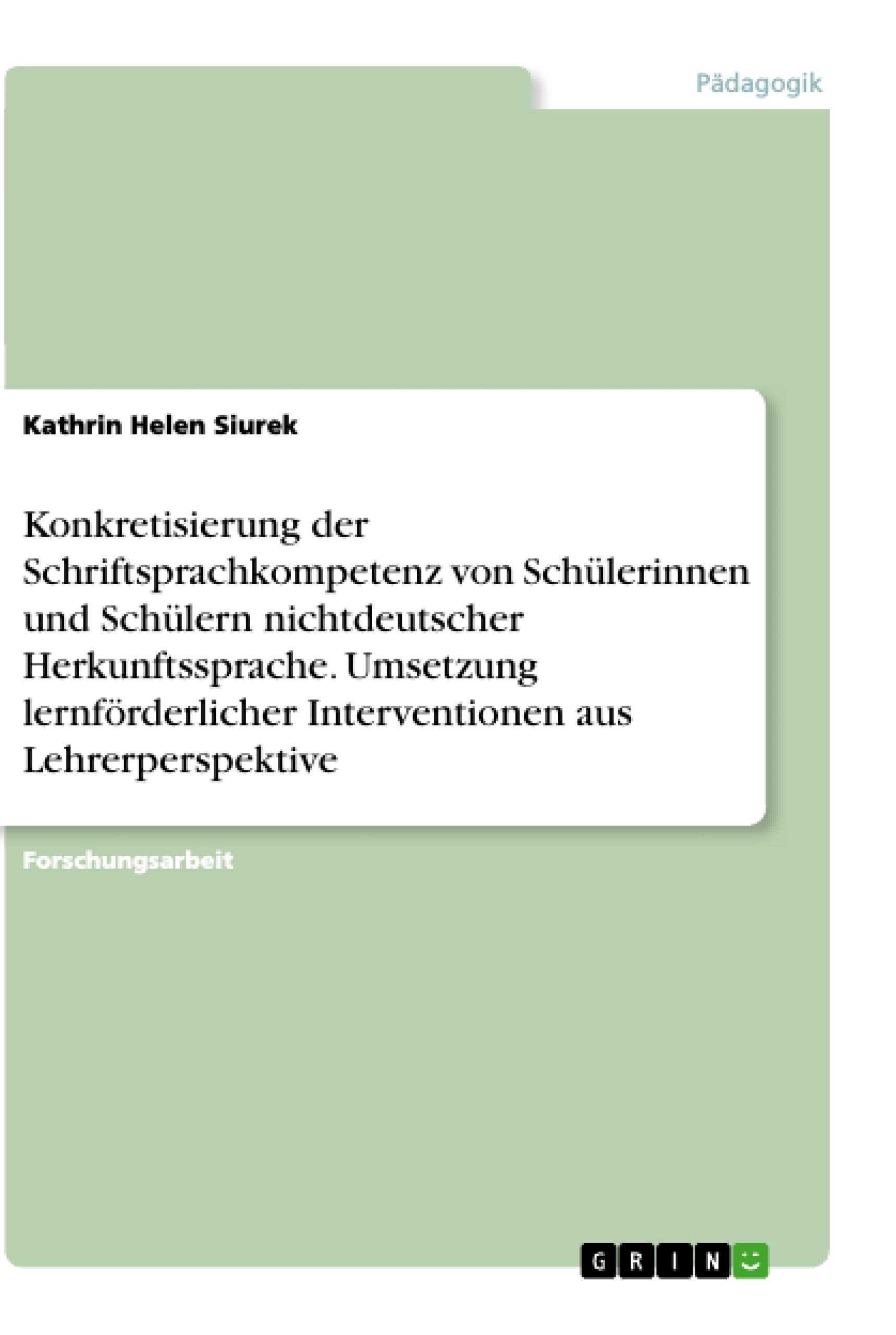 Titel: Konkretisierung der Schriftsprachkompetenz von Schülerinnen und Schülern nichtdeutscher Herkunftssprache. Umsetzung lernförderlicher Interventionen aus Lehrerperspektive