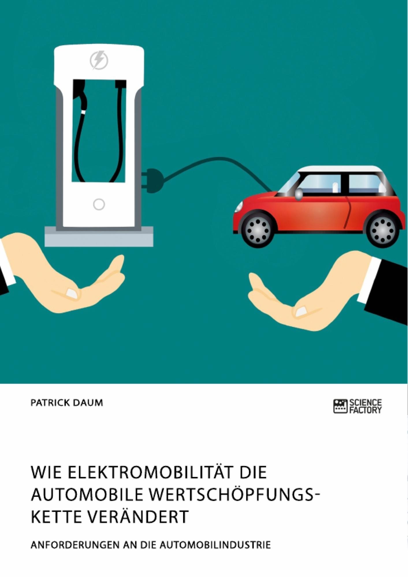 Titel: Wie Elektromobilität die automobile Wertschöpfungskette verändert. Anforderungen an die Automobilindustrie