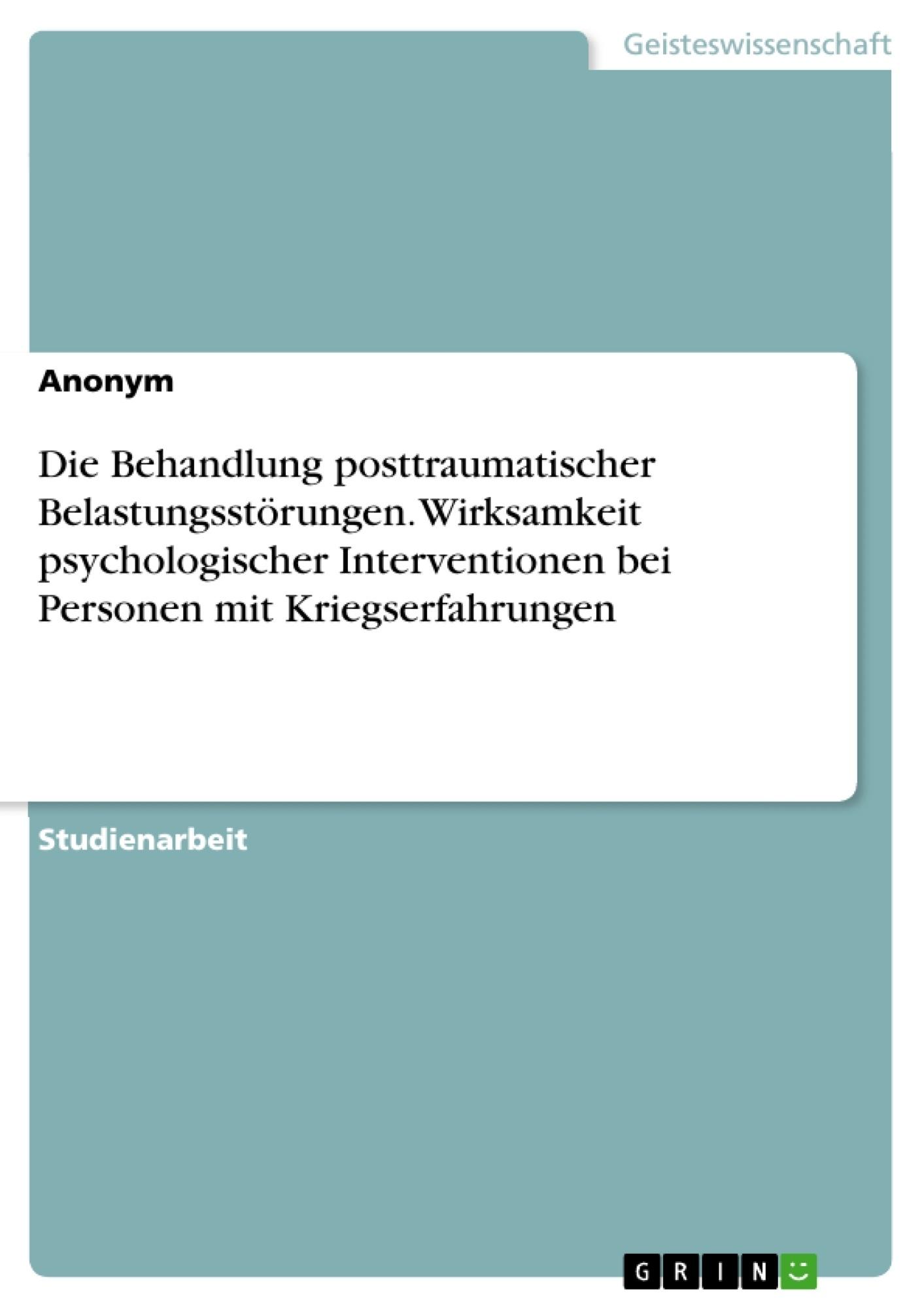 Titel: Die Behandlung posttraumatischer Belastungsstörungen. Wirksamkeit psychologischer Interventionen bei Personen mit Kriegserfahrungen
