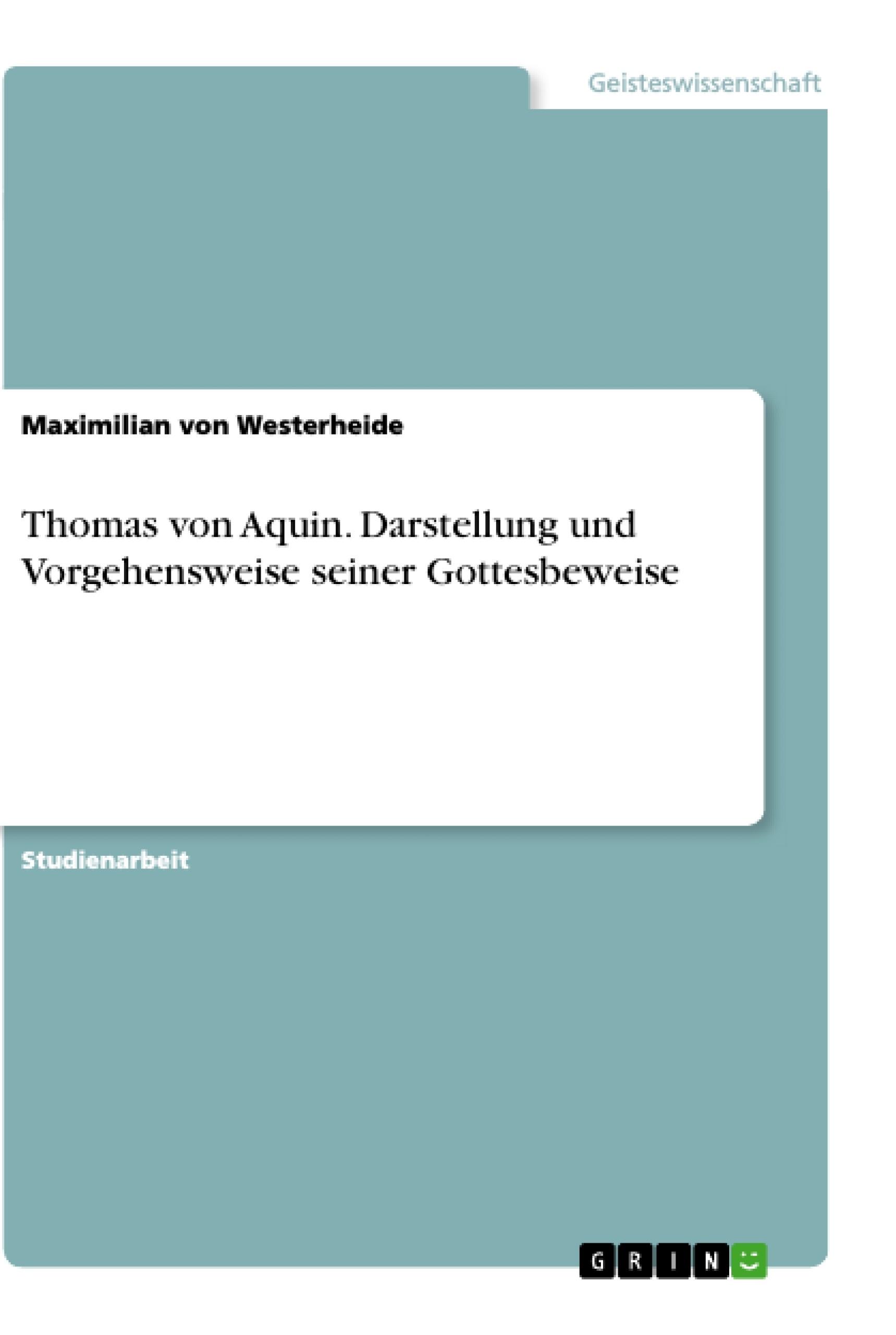Titel: Thomas von Aquin. Darstellung und Vorgehensweise seiner Gottesbeweise