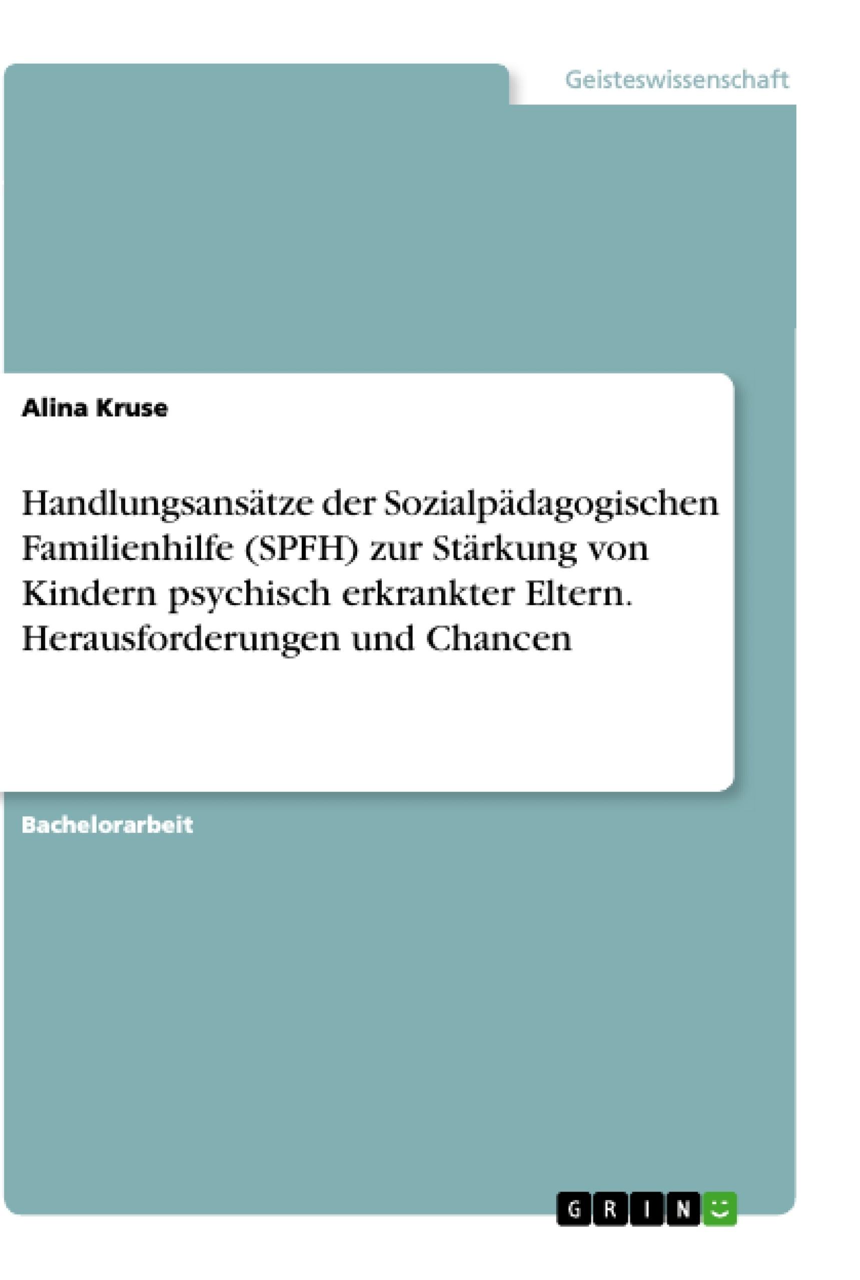 Titel: Handlungsansätze der Sozialpädagogischen Familienhilfe (SPFH) zur Stärkung von Kindern psychisch erkrankter Eltern. Herausforderungen und Chancen